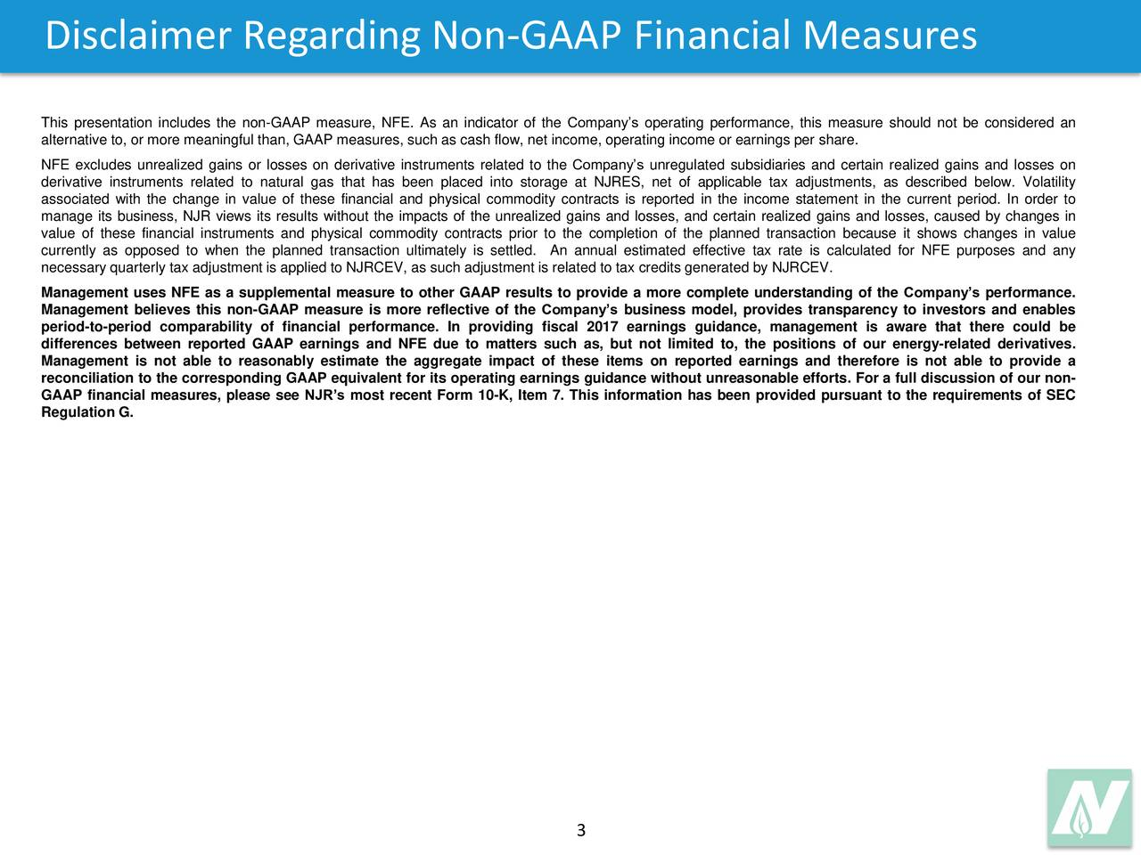 This presentation includes the non-GAAP measure, NFE. As an indicator of the Companys operating performance, this measure should not be considered an alternative to, or more meaningful than, GAAP measures, such as cash flow, net income, operating income or earnings per share. NFE excludes unrealized gains or losses on derivative instruments related to the Companys unregulated subsidiaries and certain realized gains and losses on derivative instruments related to natural gas that has been placed into storage at NJRES, net of applicable tax adjustments, as described below. Volatility associated with the change in value of these financial and physical commodity contracts is reported in the income statement in the current period. In order to manage its business, NJR views its results without the impacts of the unrealized gains and losses, and certain realized gains and losses, caused by changes in value of these financial instruments and physical commodity contracts prior to the completion of the planned transaction because it shows changes in value currently as opposed to when the planned transaction ultimately is settled. An annual estimated effective tax rate is calculated for NFE purposes and any necessary quarterly tax adjustment is applied to NJRCEV, as such adjustment is related to tax credits generated by NJRCEV. Management uses NFE as a supplemental measure to other GAAP results to provide a more complete understanding of the Companys performance. Management believes this non-GAAP measure is more reflective of the Companys business model, provides transparency to investors and enables period-to-period comparability of financial performance. In providing fiscal 2017 earnings guidance, management is aware that there could be differences between reported GAAP earnings and NFE due to matters such as, but not limited to, the positions of our energy-related derivatives. Management is not able to reasonably estimate the aggregate impact of these items on reported earn