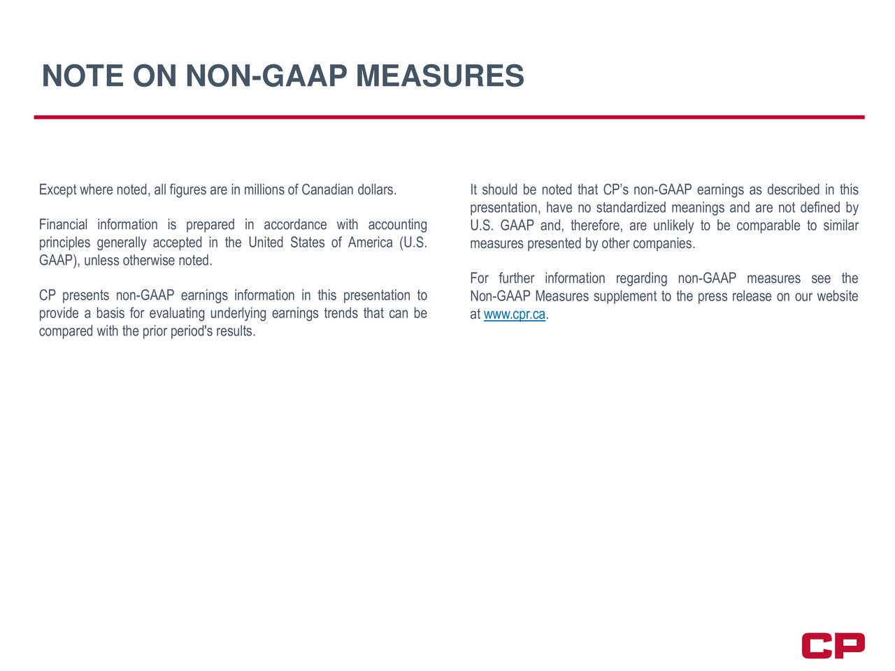 Except where noted, all figures are in millions of Canadian dollarsIt should be noted that CPs non-GAAP earnings as described in this presentation, have no standardized meanings and are not defined by Financial information is prepared in accordance with accounting U.S. GAAP and, therefore, are unlikely to be comparable to similar principles generally accepted in the United States of America (U.S. measures presented by other companies. GAAP), unless otherwise noted. For further information regarding non-GAAP measures see the CP presents non-GAAP earnings information in this presentation to Non-GAAP Measures supplement to the press release on our website provide a basis for evaluating underlying earnings trends that can at www.cpr.ca. compared with the prior period's results.