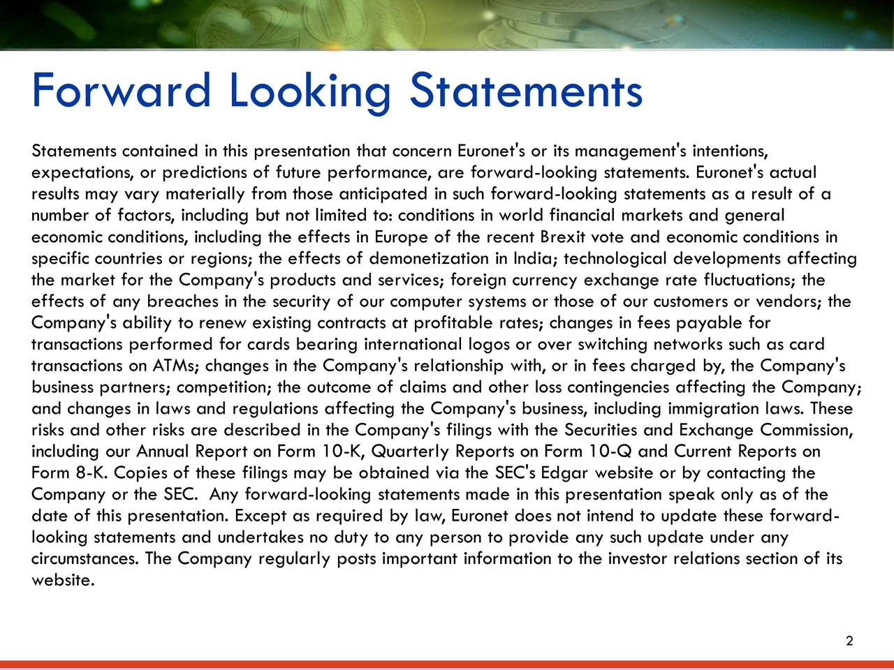 Statements contained in this presentation that concern Euronet's or its management's intentions, expectations, or predictions of future performance, are forward-looking statements. Euronet's actual results may vary materially from those anticipated in such forward-looking statements as a result of a number of factors, including but not limited to: conditions in world financial markets and general economic conditions, including the effects in Europe of the recent Brexit vote and economic conditions in specific countries or regions; the effects of demonetization in India; technological developments affecting the market for the Company's products and services; foreign currency exchange rate fluctuations; the effects of any breaches in the security of our computer systems or those of our customers or vendors; the Company's ability to renew existing contracts at profitable rates; changes in fees payable for transactions performed for cards bearing international logos or over switching networks such as card transactions on ATMs; changes in the Company's relationship with, or in fees charged by, the Company's business partners; competition; the outcome of claims and other loss contingencies affecting the Company; and changes in laws and regulations affecting the Company's business, including immigration laws. These risks and other risks are described in the Company's filings with the Securities and Exchange Commission, including our Annual Report on Form 10-K, Quarterly Reports on Form 10-Q and Current Reports on Form 8-K. Copies of these filings may be obtained via the SEC's Edgar website or by contacting the Company or the SEC. Any forward-looking statements made in this presentation speak only as of the date of this presentation. Except as required by law, Euronet does not intend to update these forward- looking statements and undertakes no duty to any person to provide any such update under any circumstances. The Company regularly posts important information to the investor relations section of its website. 2