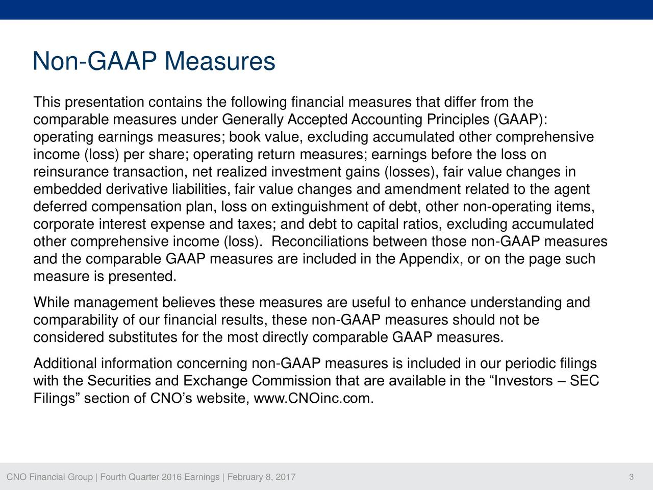 This presentation contains the following financial measures that differ from the comparable measures under Generally Accepted Accounting Principles (GAAP): operating earnings measures; book value, excluding accumulated other comprehensive income (loss) per share; operating return measures; earnings before the loss on reinsurance transaction, net realized investment gains (losses), fair value changes in embedded derivative liabilities, fair value changes and amendment related to the agent deferred compensation plan, loss on extinguishment of debt, other non-operating items, corporate interest expense and taxes; and debt to capital ratios, excluding accumulated other comprehensive income (loss). Reconciliations between those non-GAAP measures and the comparable GAAP measures are included in the Appendix, or on the page such measure is presented. While management believes these measures are useful to enhance understanding and comparability of our financial results, these non-GAAP measures should not be considered substitutes for the most directly comparable GAAP measures. Additional information concerning non-GAAP measures is included in our periodic filings with the Securities and Exchange Commission that are available in the Investors  SEC Filings section of CNOs website, www.CNOinc.com. CNO Financial Group | Fourth Quarter 2016 Earnings | February 8, 2017 3
