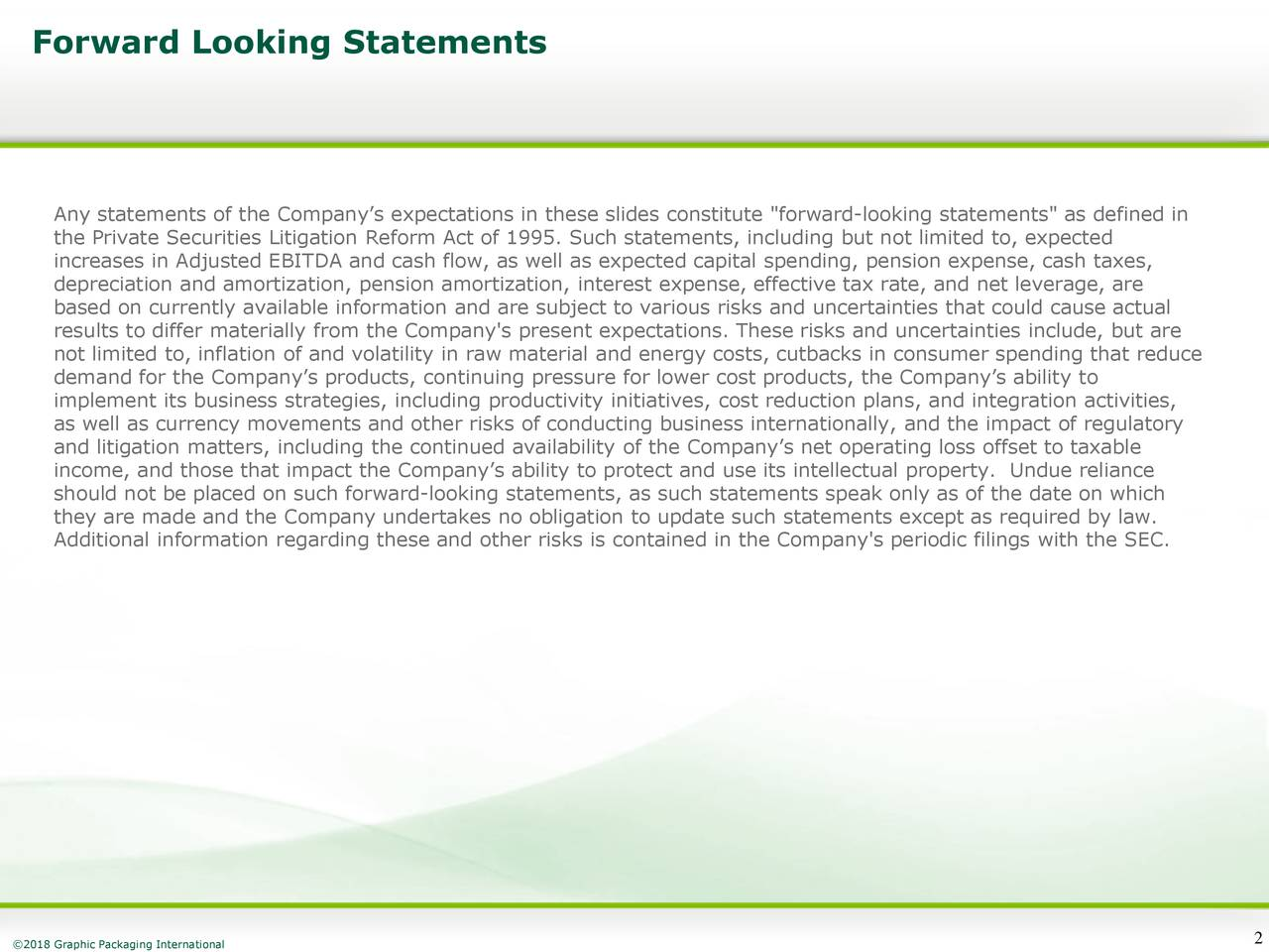 """Any statements of the Company's expectations in these slides constitute """"forward-looking statements"""" as defined in the Private Securities Litigation Reform Act of 1995. Such statements, including but not limited to, expected increases in Adjusted EBITDA and cash flow, as well as expected capital spending, pension expense, cash taxes, depreciation and amortization, pension amortization, interest expense, effective tax rate, and net leverage, are based on currently available information and are subject to various risks and uncertainties that could cause actual results to differ materially from the Company's present expectations. These risks and uncertainties include, but are not limited to, inflation of and volatility in raw material and energy costs, cutbacks in consumer spending that reduce demand for the Company's products, continuing pressure for lower cost products, the Company's ability to implement its business strategies, including productivity initiatives, cost reduction plans, and integration activities, as well as currency movements and other risks of conducting business internationally, and the impact of regulatory and litigation matters, including the continued availability of the Company's net operating loss offset to taxable income, and those that impact the Company's ability to protect and use its intellectual property. Undue reliance should not be placed on such forward-looking statements, as such statements speak only as of the date on which they are made and the Company undertakes no obligation to update such statements except as required by law. Additional information regarding these and other risks is contained in the Company's periodic filings with the SEC."""