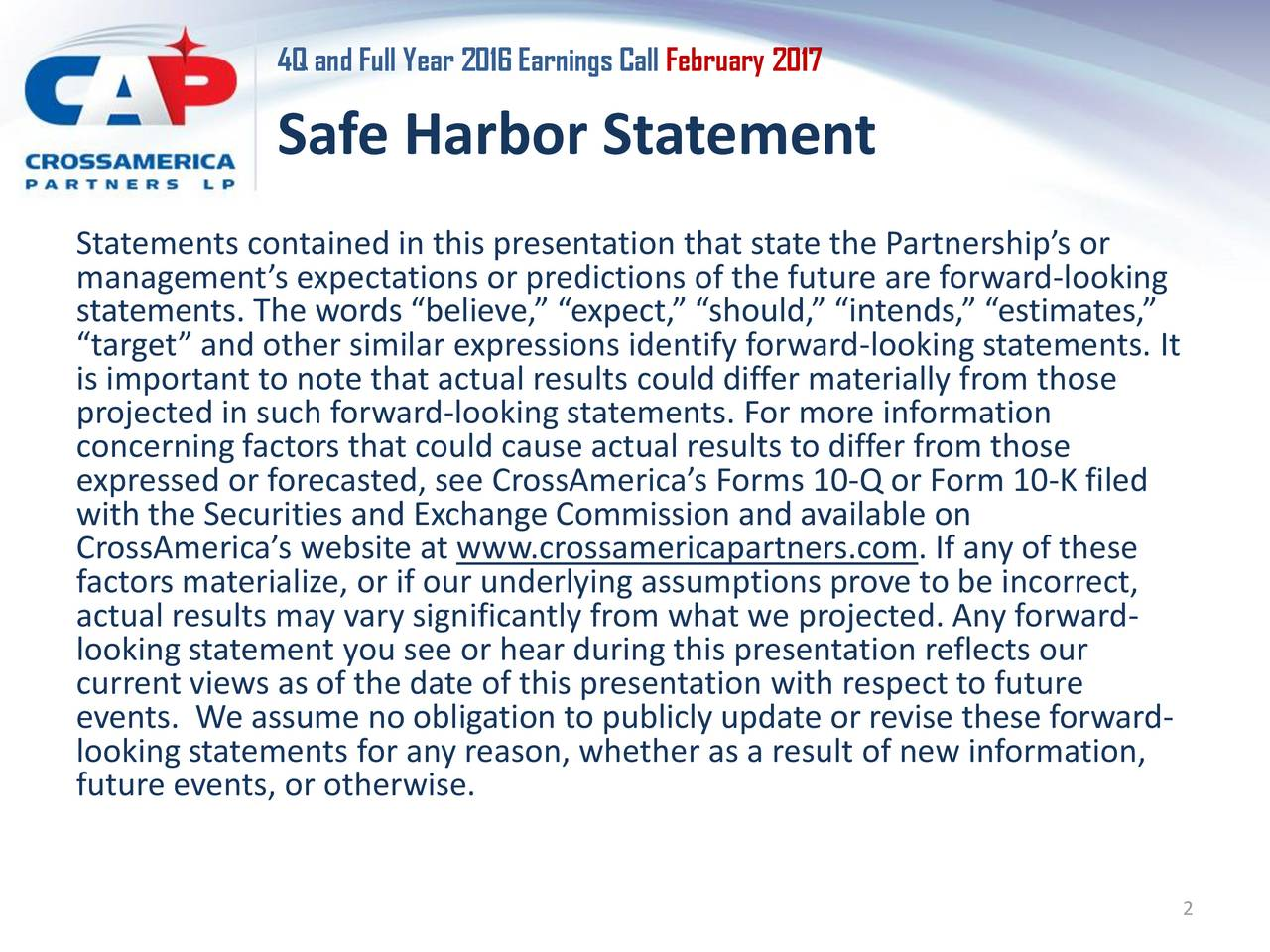 Safe Harbor Statement Statements contained in this presentation that state the Partnerships or managements expectations or predictions of the future are forward-looking statements. The words believe, expect, should, intends, estimates, target and other similar expressions identify forward-looking statements. It is important to note that actual results could differ materially from those concerning factors that could cause actual results to differ from those expressed or forecasted, see CrossAmericas Forms 10-Q or Form 10-K filed with the Securities and Exchange Commission and available on CrossAmericas website at www.crossamericapartners.com. If any of these factors materialize, or if our underlying assumptions prove to be incorrect, actual results may vary significantly from what we projected. Any forward- looking statement you see or hear during this presentation reflects our current views as of the date of this presentation with respect to future events. We assume no obligation to publicly update or revise these forward- looking statements for any reason, whether as a result of new information, future events, or otherwise. 2