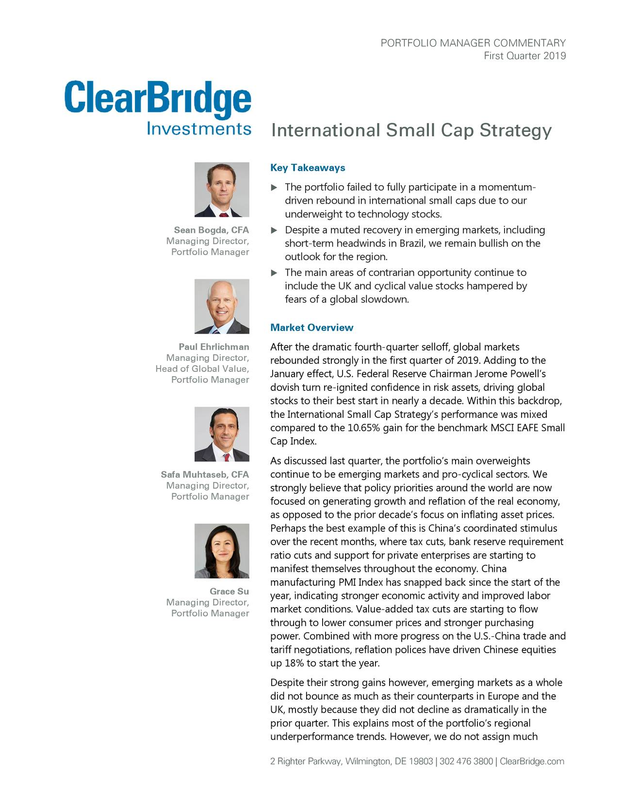 First Quarter 2019 International Small Cap Strategy Key Takeaways  The portfolio failed to fully participate in a momentum- driven rebound in international small cap s due to our underweight to technology stocks. Sean Bogda, CFA  Despite a muted recovery in emerging markets, including Managing Director, short-term headwinds in Brazil, we remain bullish on the Portfolio Manager outlook for the region .  The main areas of contrarian opportunity continue to include the UK and cyclical value stocks hampered by fears of a global slowdown. Market Overview Paul Ehrlichman After the dramatic fourth-quarter selloff, global markets Managing Director, rebounded strongly in the first quarter of 2019. Adding to the Head of Global Value, Portfolio Manager January effect, U.S. Federal Reserve Chairman Jerome Powell's dovish turn re-ignited confidence in risk assets, driving global stocks to their best start in nearly a decade. Within this backdrop, the International Small Cap Strategy's performance was mixed compared to the 10.65% gain for the benchmark MSCI EAFE Small Cap Index. As discussed last quarter, the portfolio's main overweights Safa Muhtaseb, CFA continue to be emerging markets and pro-cyclical sectors. We Managing Director, strongly believe that policy priorities around the world are now Portfolio Manager focused on generating growth and reflation of the real economy, as opposed to the prior decade's focus on inflating asset prices. Perhaps the best example of this is China's coordinated stimulus over the recent months, where tax cuts, bank reserve requirement ratio cuts and support for private enterprises are starting to manifest themselves throughout the economy. China manufacturing PMI Index has snapped back since the start of the Grace Su year, indicating stronger economic activity and improved labor Managing Director, market conditions. Value-added tax cuts are starting to flow Portfolio Manager through to lower consumer prices and stronger purchasing power. Combi
