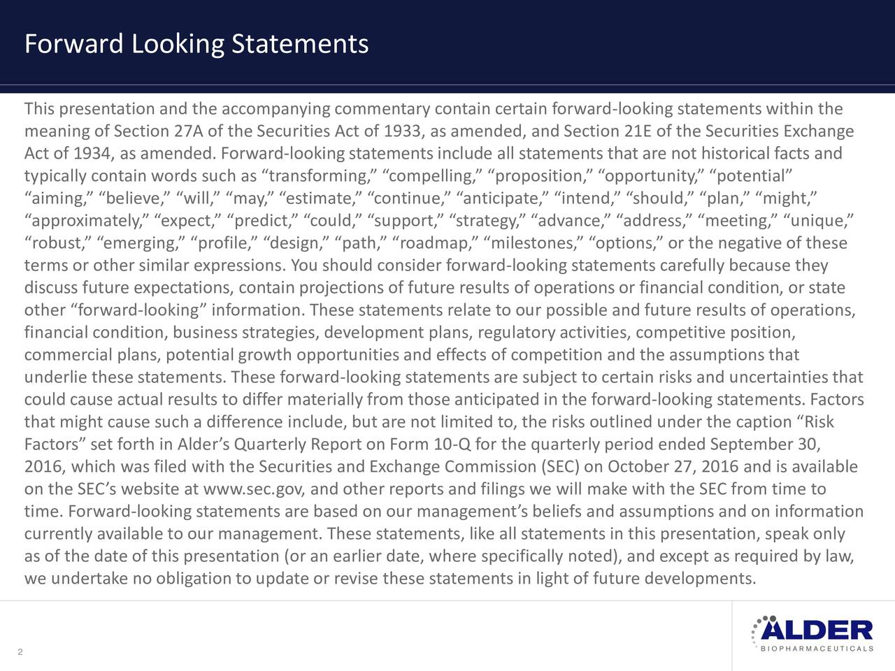 This presentation and the accompanying commentary contain certain forward-looking statements within the meaning of Section 27A of the Securities Act of 1933, as amended, and Section 21E of the Securities Exchange Act of 1934, as amended. Forward-looking statements include all statements that are not historical facts and typically contain words such as transforming, compelling, proposition, opportunity, potential aiming, believe, will, may, estimate, continue, anticipate, intend, should, plan, might, approximately, expect, predict, could, support, strategy, advance, address, meeting, unique, robust, emerging, profile, design, path, roadmap, milestones, options, or the negative of these terms or other similar expressions. You should consider forward-looking statements carefully because they discuss future expectations, contain projections of future results of operations or financial condition, or state other forward-looking information. These statements relate to our possible and future results of operations, financial condition, business strategies, development plans, regulatoryactivities, competitive position, commercial plans, potential growth opportunities and effects of competition and the assumptions that underlie these statements. These forward-looking statements are subject to certain risks and uncertainties that could cause actual results to differ materially from those anticipated in the forward-looking statements. Factors that might cause such a difference include, but are not limited to, the risks outlined under the caption Risk Factors set forth in Alders Quarterly Report on Form 10-Q for the quarterly period ended September 30, 2016, which was filed with the Securities and Exchange Commission (SEC) on October 27, 2016 and is available on the SECs website at www.sec.gov, and other reports and filings we will make with the SEC from time to time. Forward-looking statements are based on our managements beliefs and assumptions and on information currently ava
