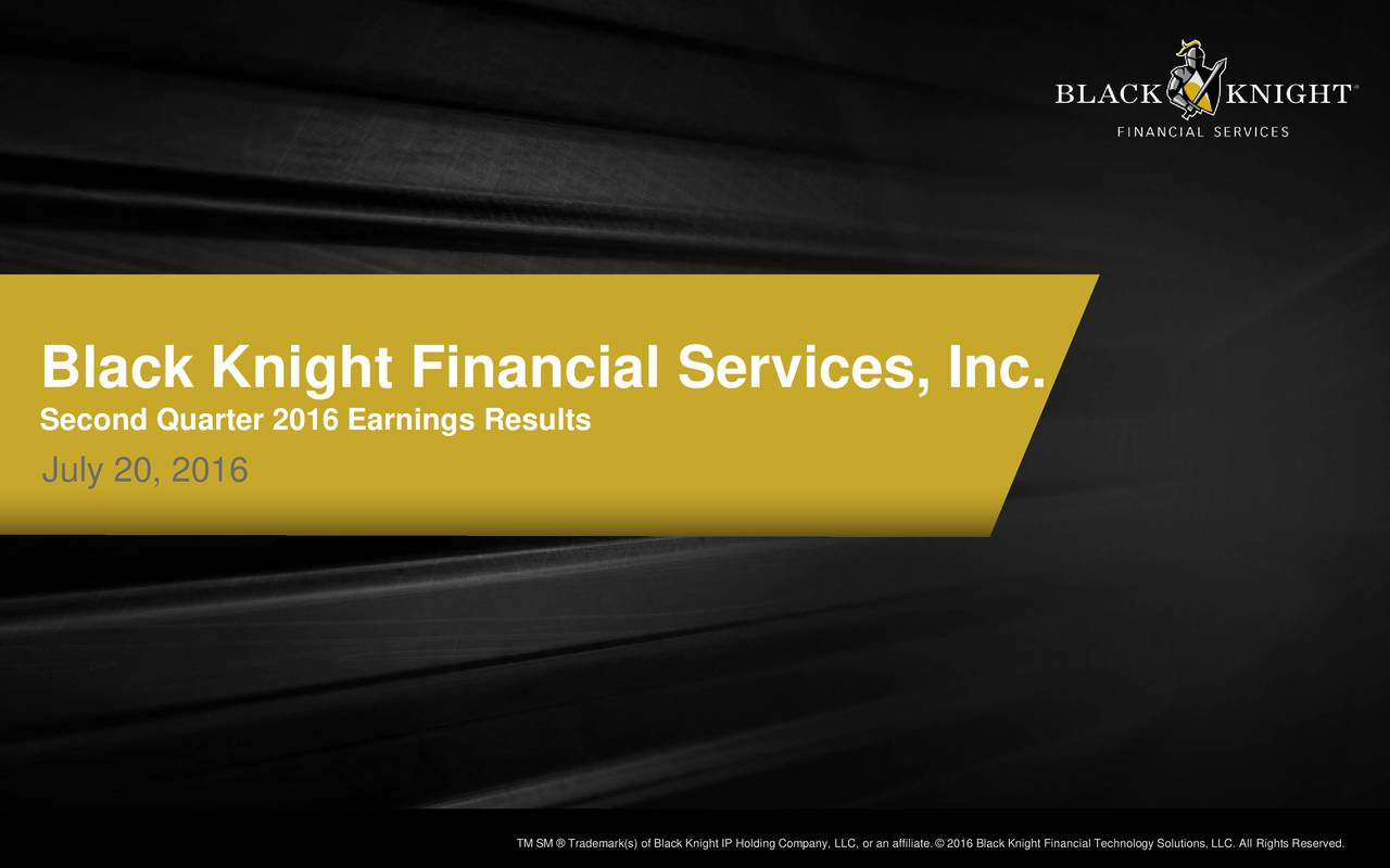Second Quarter 2016 Earnings Results July 20, 2016 Black Knight Financial Services TM SM  TradTemaSrk(sofraecmkrkn(isBlacokinngigIPpanoyngCC,orpaannayLtCor2a0n1aiatcen2ig0h1t6FBialigehcnlaongcyiuctihonnos,lllioingsh,tseredig.hts Reserve1.