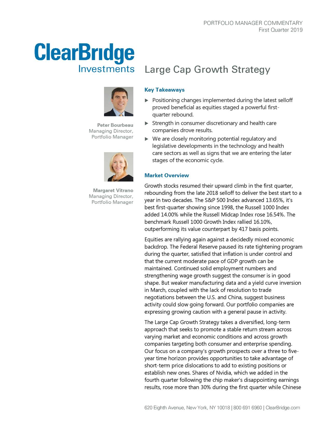 First Quarter 2019 Large Cap Growth Strategy Key Takeaways  Positioning changes implemented during the latest selloff proved beneficial as equities staged a powerful first - quarter rebound. Peter Bourbeau  Strength in consumer discretionary and health care companies drove results . Managing Director, Portfolio Manager  We are closely monitoring potential regulatory and legislative developments in the technology and health care sectors as well as signs that we are entering the later stages of the economic cycle. Market Overview Margaret Vitrano Growth stocks resumed their upward climb in the first quarter, rebounding from the late 2018 selloff to deliver the best start to a Managing Director, year in two decades. The S&P 500 Index advanced 13.65%, it's Portfolio Manager best first-quarter showing since 1998, the Russell 1000 Index added 14.00% while the Russell Midcap Index rose 16.54%. The benchmark Russell 1000 Growth Index rallied 16.10%, outperforming its value counterpart by 417 basis points. Equities are rallying again against a decidedly mixed economic backdrop. The Federal Reserve paused its rate tightening program during the quarter, satisfied that inflation is under control and that the current moderate pace of GDP growth can be maintained. Continued solid employment numbers and strengthening wage growth suggest the consumer is in good shape. But weaker manufacturing data and a yield curve inversion in March, coupled with the lack of resolution to trade negotiations between the U.S. and China, suggest business activity could slow going forward. Our portfolio companies are expressing growing caution with a general pause in activity. The Large Cap Growth Strategy takes a diversified, long-term approach that seeks to promote a stable return stream across varying market and economic conditions and across growth companies targeting both consumer and enterprise spending. Our focus on a company's growth prospects over a three to five- year time horizon provides opportunities to take advantage of short-term price dislocations to add to existing positions or establish new ones. Shares of Nvidia, which we added in the fourth quarter following the chip maker's disappointing earnings results, rose more than 30% during the first quarter while Chinese 620 Eighth Avenue, New York, NY 10018 | 800 691 6960C|learBridge.com