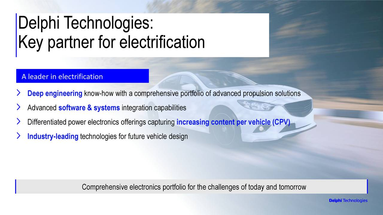 Key partner for electrification A leader in electrification Deep engineering know-how with a comprehensive portfolio of advanced propulsion solutions Advanced software & systems integration capabilities Differentiated power electronics offerings capturing increasing content per vehicle (CPV) Industry-leading technologies for future vehicle design Comprehensive electronics portfolio for the challenges of today and tomorrow 3