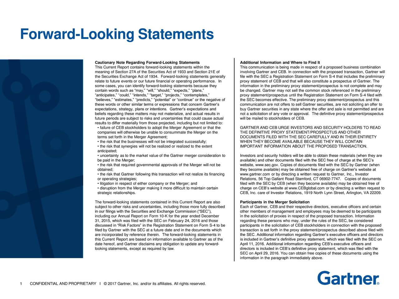 Cautionary Note Regarding Forward-Looking Statements Additional Information and Where to Find It This Current Report contains forward-looking statements within the This communication is being made in respect of a proposed business combination meaning of Section 27A of the Securities Act of 1933 and Section 21E of involving Gartner and CEB. In connection with the proposed transaction, Gartner will the Securities Exchange Act of 1934. Forward-looking statements generally file with the SEC a Registration Statement on Form S-4 that includes the preliminary relate to future events or our future financial or operating performance. In proxy statement of CEB and that will also constitute a prospectus of Gartner. The some cases, you can identify forward-looking statements because they information in the preliminary proxy statement/prospectus is not complete and may contain words such as may, will, should, expects, plans, be changed. Gartner may not sell the common stock referenced in the preliminary anticipates, could, intends, target, projects, contemplates, proxy statement/prospectus until the Registration Statement on Form S-4 filed with believes, estimates, predicts, potential or continue or the negative of the SEC becomes effective. The preliminary proxy statement/prospectus and this these words or other similar terms or expressions that concern Gartners communication are not offers to sell Gartner securities, are not soliciting an offer to expectations, strategy, plans or intentions. Gartners expectations and buy Gartner securities in any state where the offer and sale is not permitted and are beliefs regarding these matters may not materialize, and actual results in not a solicitation of any vote or approval. The definitive proxy statement/prospectus future periods are subject to risks and uncertainties that could cause actual will be mailed to stockholders of CEB. results to differ materially from those projected, including but not limited to: failure of CEB stockholders to adopt the Merger Agreement or that the GARTNER AND CEB URGE INVESTORS AND SECURITY HOLDERS TO READ companies will otherwise be unable to consummate the Merger on the THE DEFINITIVE PROXY STATEMENT/PROSPECTUS AND OTHER terms set forth in the Merger Agreement; DOCUMENTS FILED WITH THE SEC CAREFULLY AND IN THEIR ENTIRETY the risk that the businesses will not be integrated successfully; WHEN THEY BECOME AVAILABLE BECAUSE THEY WILL CONTAIN the risk that synergies will not be realized or realized to the extent IMPORTANT INFORMATION ABOUT THE PROPOSED TRANSACTION. anticipated; uncertainty as to the market value of the Gartner merger consideration to Investors and security holders will be able to obtain these materials (when they are be paid in the Merger; available) and other documents filed with the SEC free of charge at the SECs the risk that required governmental approvals of the Merger will not be website, www.sec.gov. Copies of documents filed with the SEC by Gartner (when obtained; they become available) may be obtained free of charge on Gartners website at the risk that Gartner following this transaction will not realize its financingwww.gartner.com or by directing a written request to Gartner, Inc., Investor or operating strategies; Relations, 56 Top Gallant Road Stamford, CT 06902-7747. Copies of documents litigation in respect of either company or the Merger; and filed with the SEC by CEB (when they become available) may be obtained free of disruption from the Merger making it more difficult to maintain certain charge on CEBs website at www.CEBglobal.com or by directing a written request to strategic relationships. CEB, Inc. care of Investor Relations, 1919 North Lynn Street, Arlington, VA 22209. The forward-looking statements contained in this Current Report are also Participants in the Merger Solicitation subject to other risks and uncertainties, including those more fully described Each of Gartner, CEB and their respective directors, executive officers and certain in our filings with the Securities and Exchange Commission (SEC), other members of management and employees may be deemed to be participants including our Annual Report on Form 10-K for the year ended December in the solicitation of proxies in respect of the proposed transaction. Information 31, 2015, which was filed with the SEC on February 24, 2016 and those regarding these persons who may, under the rules of the SEC, be considered discussed in Risk Factors in the Registration Statement on Form S-4 to be participants in the solicitation of CEB stockholders in connection with the proposed filed by Gartner with the SEC at a future date and in the documents which transaction is set forth in the proxy statement/prospectus described above filed with are incorporated by reference therein. The forward-looking statements in the SEC. Additional information regarding Gartners executive officers and directors this Current Report are based on information available to Gartner as of the is included in Gartners definitive proxy statement, which was filed with the SEC on date hereof, and Gartner disclaims any obligation to update any forward- April 11, 2016. Additional information regarding CEBs executive officers and looking statements, except as required by law. directors is included in CEBs definitive proxy statement, which was filed with the SEC on April 29, 2016. You can obtain free copies of these documents using the information in the paragraph immediately above. 1 CONFIDENTIAL AND PROPRIETARY I  2017 Gartner, Inc. and/or its affiliates. All rights reserved.