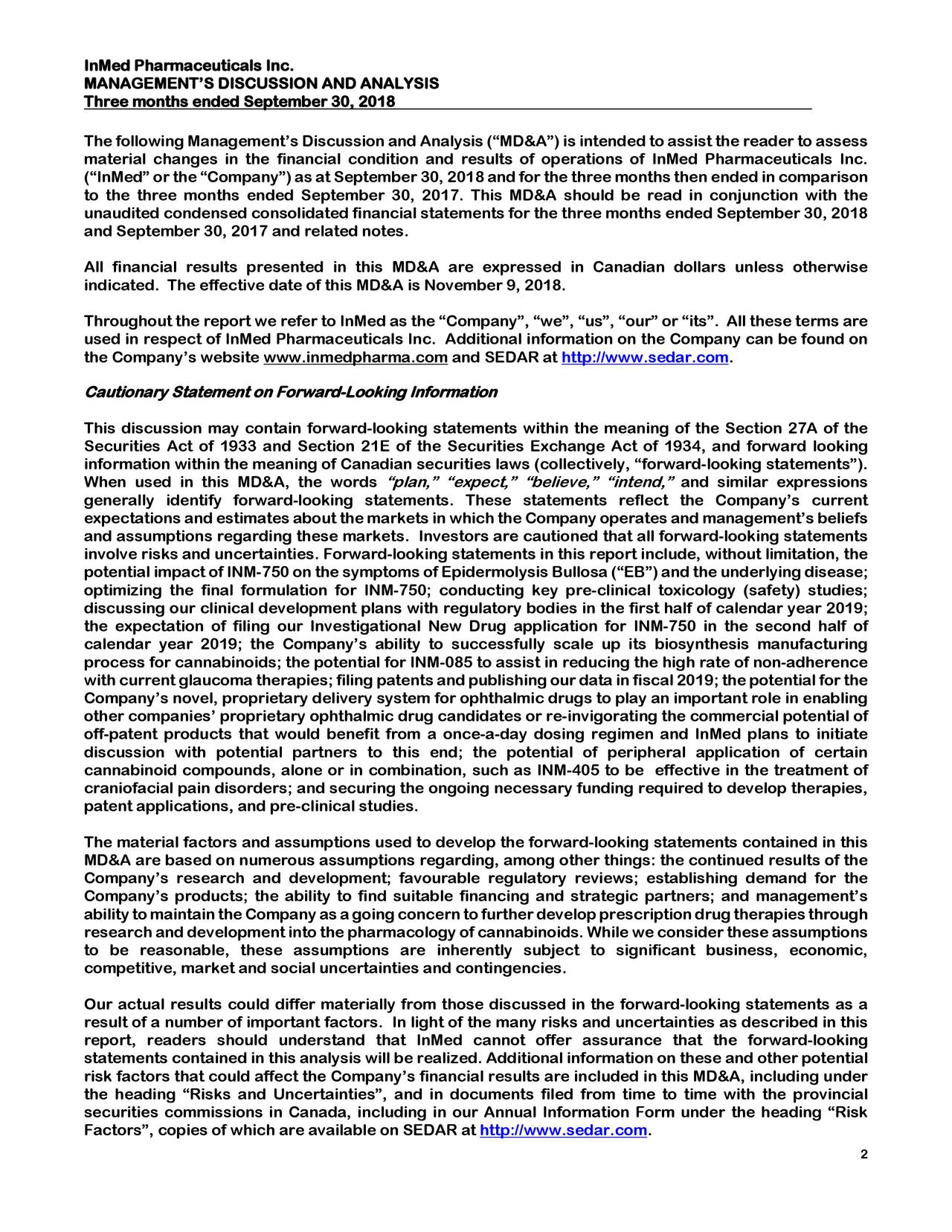 """MANAGEMENT'S DISCUSSION AND ANALYSIS Three months ended September 30, 2018 The following Management's Discussion and Analysis (""""MD&A"""") is intended to assist the reader to assess material changes in the financial condition and results of operations of InMed Pharmaceuticals Inc. (""""InMed"""" or the """"Company"""") as atSeptember 30, 2018 and for the three monthsthen ended in comparison to the three months ended September 30, 201 7. This MD&A should be read in conjunction with the unaudited condensed consolidated financial statements for the three months ended September 30, 2018 and September 30, 2017 and related notes. All financial results presented in this MD&A are expressed in Canadian dollars unless otherwise indicated. The effective date of this MD&A isNovember 9, 2018. Throughout the report we refer to InMedas the """"Company"""", """"we"""", """"us"""", """"our"""" or """"its"""". All these terms are used in respect of InMed Pharmaceuticals Inc. Additional information on the Company can be found on the Company's website www.inmedpharma.com and SEDAR at http://www.sedar.com. Cautionary Statement on Forward-Looking Information This discussion may contain forward -looking statements within the meaning of the Section 27A of the Securities Act of 1933 and Section 21E of the Securities Exchange Act of 1934, and forward looking information within the meaning of Canadian securities laws (collectively, """"forward-looking statements""""). When used in this MD&A, the words """"plan,"""" """"expect,"""" """"believe,"""" """"intend,"""" and similar expressions generally identify forward -looking statements. These statements reflect the Company's current expectations and estimates about the markets in which the Company operates and management's beliefs and assumptions regarding these markets. Investors are cautioned that all forward-looking statements involve risks and uncertainties. Forward-looking statements in this report include, without limitation, the potential impact of INM-750 on the symptoms of Epidermolysis Bullosa ("""" EB"""") and the """
