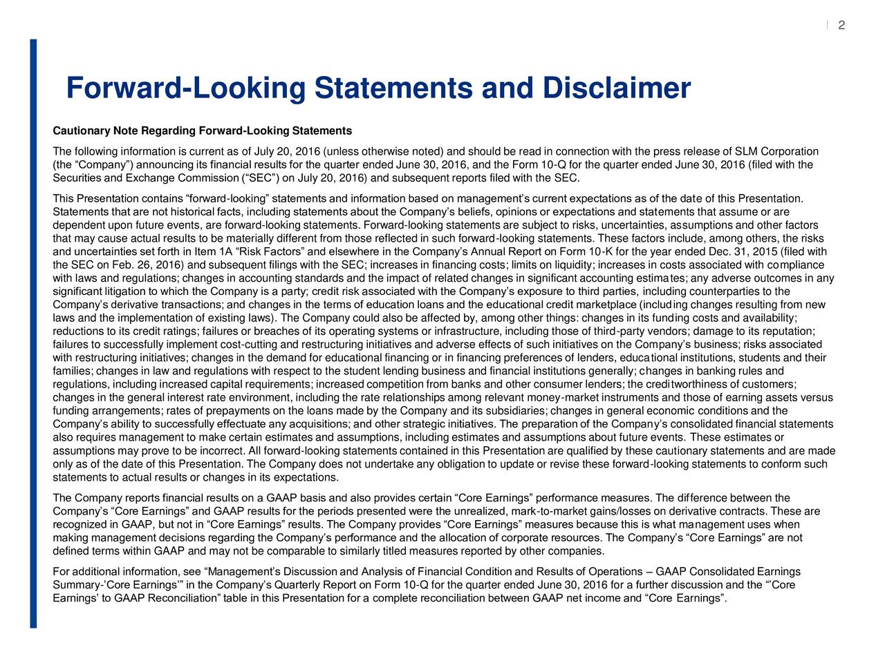 2 Forward-Looking Statements and Disclaimer Cautionary Note Regarding Forward-Looking Statements The following information is current as of July 20, 2016 (unless otherwise noted) and should be read in connection with the press release of SLM Corporation (the Company) announcing its financial results for the quarter ended June 30, 2016, and the Form 10-Q for the quarter ended June 30, 2016 (filed with the Securities and Exchange Commission (SEC) on July 20, 2016) and subsequent reports filed with the SEC. This Presentation contains forward-looking statements and information based on managements current expectations as of the date of this Presentation. Statements that are not historical facts, including statements about the Companys beliefs, opinions or expectations and statements that assume or are dependent upon future events, are forward-looking statements. Forward-looking statements are subject to risks, uncertainties, assumptions and other factors that may cause actual results to be materially different from those reflected in such forward-looking statements. These factors include, among others, the risks and uncertainties set forth in Item 1A Risk Factors and elsewhere in the Companys Annual Report on Form 10-K for the year ended Dec. 31, 2015 (filed with the SEC on Feb. 26, 2016) and subsequent filings with the SEC; increases in financing costs; limits on liquidity; increases in costs associated with compliance with laws and regulations; changes in accounting standards and the impact of related changes in significant accounting estimates; any adverse outcomes in any significant litigation to which the Company is a party; credit risk associated with the Companys exposure to third parties, including counterparties to the Companys derivative transactions; and changes in the terms of education loans and the educational credit marketplace (including changes resulting from new laws and the implementation of existing laws). The Company could also be affected by, among