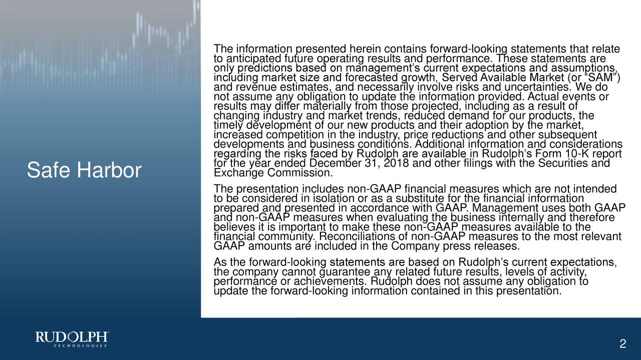 "to anticipated future operating results and performance. These statements are only predictions based on management's current expectations and assumptions, including market size and forecasted growth, Served Available Market (or ""SAM"") not assume any obligation to update the information provided. Actual events or results may differ materially from those projected, including as a result of changing industry and market trends, reduced demand for our products, the timely development of our new products and their adoption by the market, developments and business conditions. Additional information and considerations regarding the risks faced by Rudolph are available in Rudolph's Form 10-K report for the year ended December 31, 2018 and other filings with the Securities and Safe Harbor Exchange Commission. The presentation includes non-GAAP financial measures which are not intended to be considered in isolation or as a substitute for the financial information and non-GAAP measures when evaluating the business internally and therefore believes it is important to make these non-GAAP measures available to the financial community. Reconciliations of non-GAAP measures to the most relevant GAAP amounts are included in the Company press releases. As the forward-looking statements are based on Rudolph's current expectations, the company cannot guarantee any related future results, levels of activity, performance or achievements. Rudolph does not assume any obligation to update the forward-looking information contained in this presentation. 2"