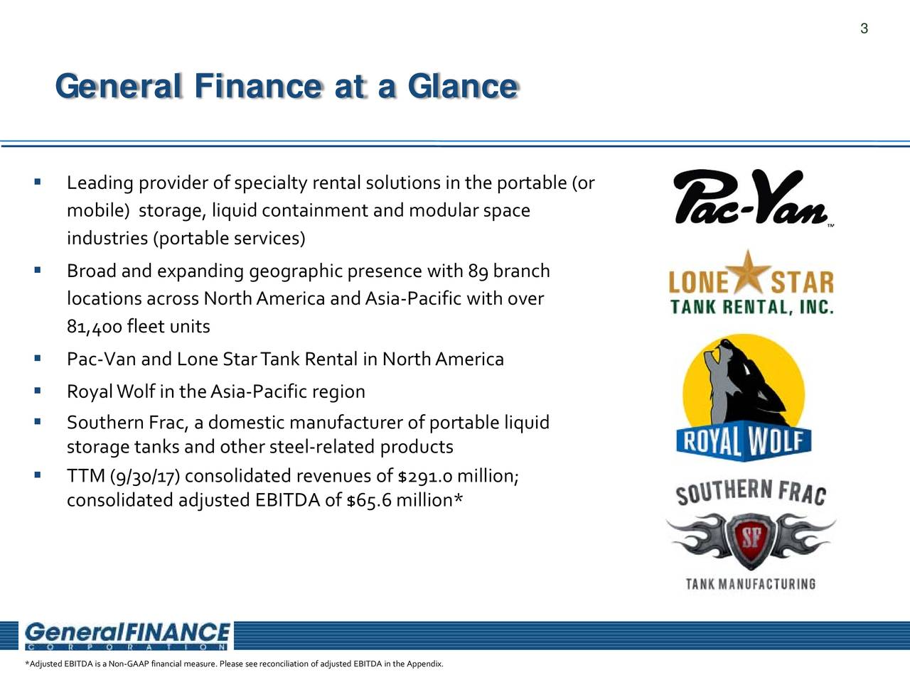General Finance at a Glance  Leading provider ofspecialty rental solutions in theportable (or mobile) storage, liquid containment and modular space industries (portable services)  Broadand expanding geographicpresence with89branch locations across North America and Asia-Pacific with over 81,400 fleet units  Pac-Van and LoneStarTank Rental in NorthAmerica  Royal Wolf in the Asia-Pacific region  Southern Frac, a domestic manufacturer of portable liquid storage tanks and other steel-related products  TTM (9/30/17) consolidated revenues of $291.0 million; consolidated adjusted EBITDA of $65.6 million* *Adjusted EBITDA is aNon-GAAP financial measure. Please see reconciliation of adjusted EBITDA in the Appendix.
