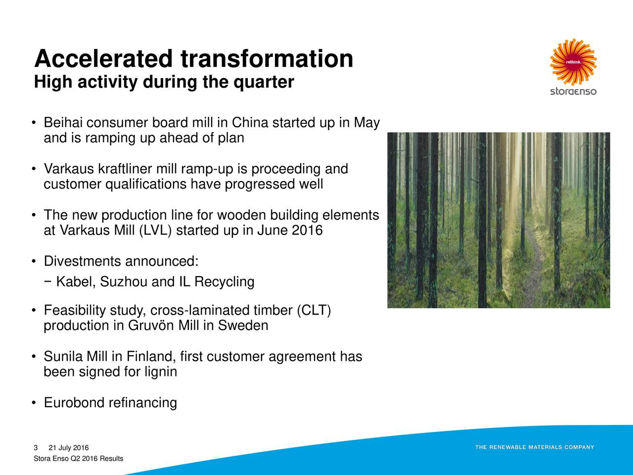 High activity during the quarter Beihai consumer board mill in China started up in May and is ramping up ahead of plan Varkaus kraftliner mill ramp-up is proceeding and customer qualifications have progressed well The new production line for wooden building elements at Varkaus Mill (LVL) started up in June 2016 Divestments announced: Kabel, Suzhou and IL Recycling Feasibility study, cross-laminated timber (CLT) production in Gruvn Mill in Sweden Sunila Mill in Finland, first customer agreement has been signed for lignin Eurobond refinancing 3 21 July 2016 Stora Enso Q2 2016 Results