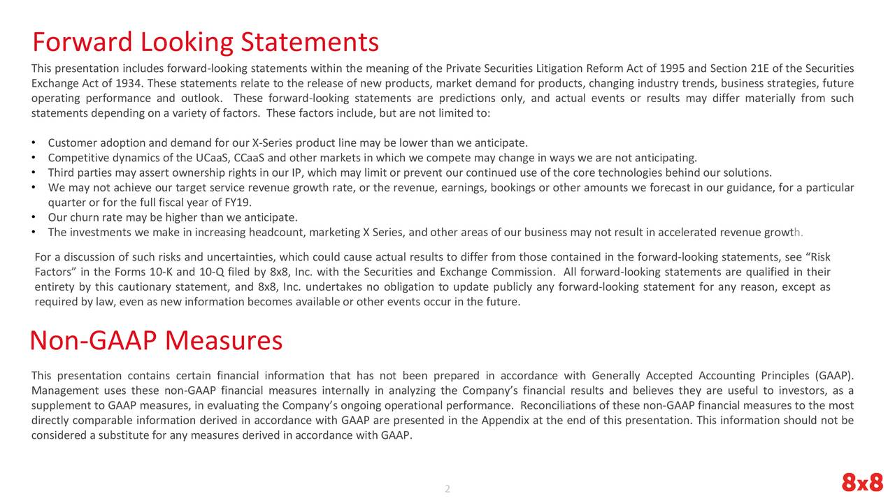 """This presentation includes forward-looking statements within the meaning of the Private Securities Litigation Reform Act of 1995 and Section 21E of the Securities Exchange Act of 1934. These statements relate to the release of new products, market demand for products, changing industry trends, business strategies, future operating performance and outlook. These forward-looking statements are predictions only, and actual events or results may differ materially from such statements depending on a variety of factors. These factors include, but are not limited to: • Customer adoption and demand for our X-Series product line may be lower than we anticipate. • Competitive dynamics of the UCaaS, CCaaS and other markets in which we compete may change in ways we are not anticipating. • Third parties may assert ownership rights in our IP, which may limit or prevent our continued use of the core technologies behind our solutions. • We may not achieve our target service revenue growth rate, or the revenue, earnings, bookings or other amounts we forecast in our guidance, for a particular quarter or for the full fiscal year of FY19. • Our churn rate may be higher than we anticipate. • The investments we make in increasing headcount, marketing X Series, and other areas of our business may not result in accelerated revenue growth. For a discussion of such risks and uncertainties, which could cause actual results to differ from those contained in the forward-looking statements, see """"Risk Factors"""" in the Forms 10-K and 10-Q filed by 8x8, Inc. with the Securities and Exchange Commission. All forward-looking statements are qualified in their entirety by this cautionary statement, and 8x8, Inc. undertakes no obligation to update publicly any forward-looking statement for any reason, except as required by law, even as new information becomes available or other events occur in the future. Non-GAAP Measures This presentation contains certain financial information that has not been prepared"""