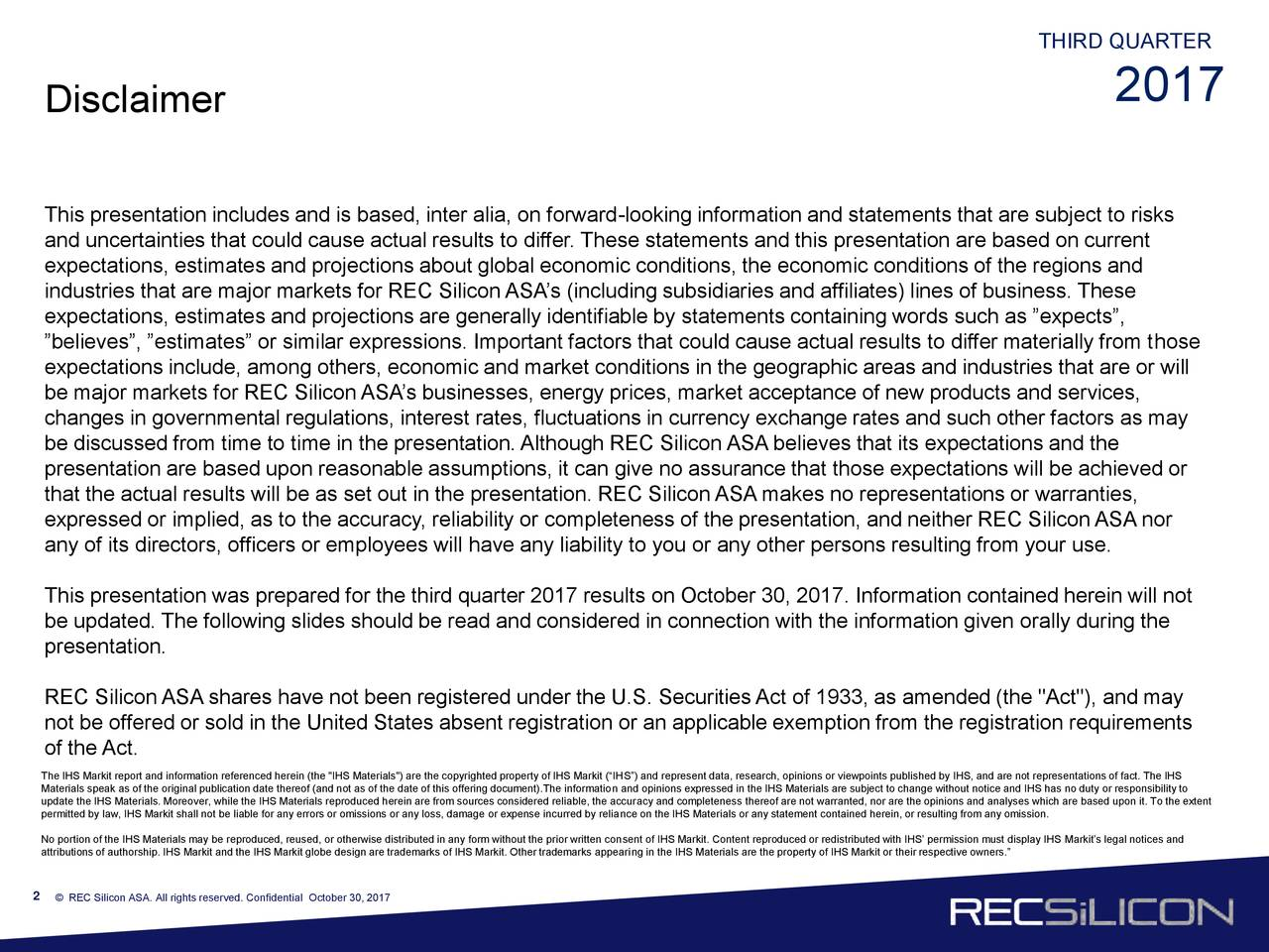 """2017 Disclaimer This presentation includes and is based, inter alia, on forward-looking information and statements that are subject to risks and uncertainties that could cause actual results to differ. These statements and this presentation are based on current expectations, estimates and projections about global economic conditions, the economic conditions of the regions and industries that are major markets for REC Silicon ASA's (including subsidiaries and affiliates) lines of business. These expectations, estimates and projections are generally identifiable by statements containing words such as """"expects"""", """"believes"""", """"estimates"""" or similar expressions. Important factors that could cause actual results to differ materially from those expectations include, among others, economic and market conditions in the geographic areas and industries that are or will be major markets for REC Silicon ASA's businesses, energy prices, market acceptance of new products and services, changes in governmental regulations, interest rates, fluctuations in currency exchange rates and such other factors as may be discussed from time to time in the presentation. Although REC Silicon ASA believes that its expectations and the presentation are based upon reasonable assumptions, it can give no assurance that those expectations will be achieved or that the actual results will be as set out in the presentation. REC Silicon ASA makes no representations or warranties, expressed or implied, as to the accuracy, reliability or completeness of the presentation, and neither REC Silicon ASA nor any of its directors, officers or employees will have any liability to you or any other persons resulting from your use. This presentation was prepared for the third quarter 2017 results on October 30, 2017. Information contained herein will not be updated. The following slides should be read and considered in connection with the information given orally during the presentation. REC Silicon ASA shares have not"""
