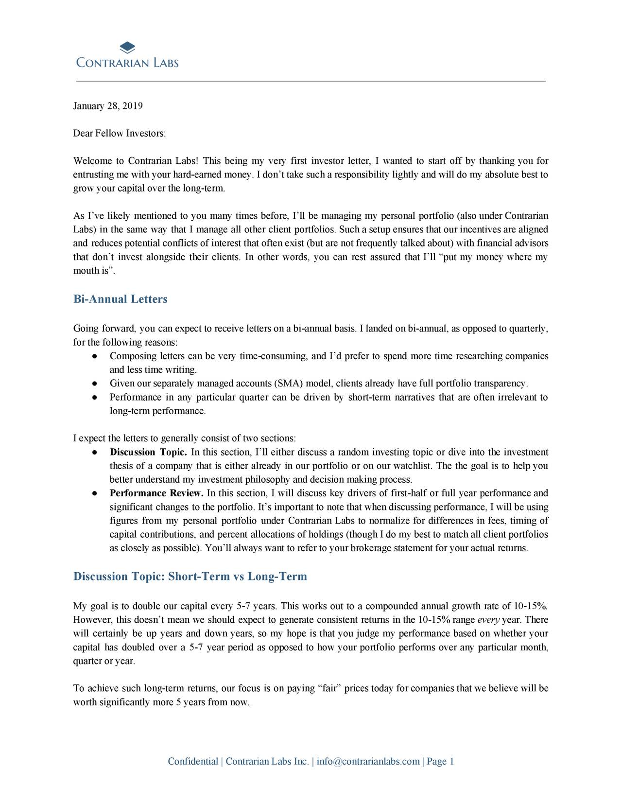"""Dear Fellow Investors: Welcome to Contrarian Labs! This being my very first investor letter, I wanted to start off by thanking you for entrusting me with your hard-earned money. I don't take such a responsibility lightly and will do my absolute best to grow your capital over the long-term. As I've likely mentioned to you many times before, I'll be managing my personal portfolio (also under Contrarian Labs) in the same way that I manage all other client portfolios. Such a setup ensures that our incentives are aligned and reduces potential conflicts of interest that often exist (but are not frequently talked about) with financial advisors that don't invest alongside their clients. In other words, you can rest assured that I'll """"put my money where my mouth is"""". Bi-Annual Letters Going forward, you can expect to receive letters on a bi-annual basis. I landed on bi-annual, as opposed to quarterly, for the following reasons: ● Composing letters can be very time-consuming, and I'd prefer to spend more time researching companies and less time writing. ● Given our separately managed accounts (SMA) model, clients already have full portfolio transparency. ● Performance in any particular quarter can be driven by short-term narratives that are often irrelevant to long-term performance. I expect the letters to generally consist of two sections: ● Discussion Topic. In this section, I'll either discuss a random investing topic or dive into the investment thesis of a company that is either already in our portfolio or on our watchlist. The the goal is to help you better understand my investment philosophy and decision making process. ● Performance Review. In this section, I will discuss key drivers of first-half or full year performance and significant changes to the portfolio. It's important to note that when discussing performance, I will be using figures from my personal portfolio under Contrarian Labs to normalize for differences in fees, timing of capital contributions, and perc"""