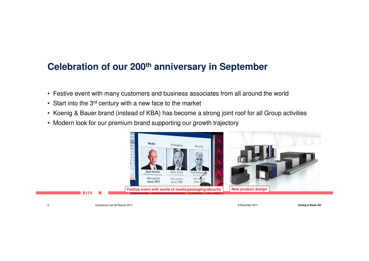 Celebration of our 200 anniversary in September • Festive event with many customers and business associates from all around the world • Start into the 3 century with a new face to the market • Koenig & Bauer brand (instead of KBA) has become a strong joint roof for all Group activities • Modern look for our premium brand supporting our growth trajectory Festive event with world of media/packaging/securityproduct design 3 Conference Call Q3 Results 2017 8 November 2017 Koenig & Bauer AG
