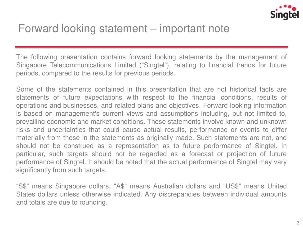 """The following presentation contains forward looking statements by the management of Singapore Telecommunications Limited (""""Singtel""""), relating to financial trends for future periods, compared to the results for previous periods. Some of the statements contained in this presentation that are not historical facts are statements of future expectations with respect to the financial conditions, results of operations and businesses, and related plans and objectives. Forward looking information is based on management's current views and assumptions including, but not limited to, prevailing economic and market conditions. These statements involve known and unknown risks and uncertainties that could cause actual results, performance or events to differ materially from those in the statements as originally made. Such statements are not, and should not be construed as a representation as to future performance of Singtel. In particular, such targets should not be regarded as a forecast or projection of future performance of Singtel. It should be noted that the actual performance of Singtel may vary significantly from such targets. S$ means Singapore dollars, """"A$"""" means Australian dollars and US$ means United States dollars unless otherwise indicated. Any discrepancies between individual amounts and totals are due to rounding."""