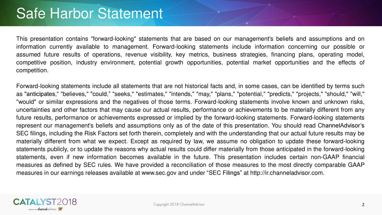 """This presentation contains """"forward-looking"""" statements that are based on our management's beliefs and assumptions and on information currently available to management. Forward-looking statements include information concerning our possible or assumed future results of operations, revenue visibility, key metrics, business strategies, financing plans, operating model, competitive position, industry environment, potential growth opportunities, potential market opportunities and the effects of competition. Forward-looking statements include all statements that are not historical facts and, in some cases, can be identified by terms such as """"anticipates,"""" """"believes,"""" """"could,"""" """"seeks,"""" """"estimates,"""" """"intends,"""" """"may,"""" """"plans,"""" """"potential,"""" """"predicts,"""" """"projects,"""" """"should,"""" """"will,"""" """"would"""" or similar expressions and the negatives of those terms. Forward-looking statements involve known and unknown risks, uncertainties and other factors that may cause our actual results, performance or achievements to be materially different from any future results, performance or achievements expressed or implied by the forward-looking statements. Forward-looking statements represent our management's beliefs and assumptions only as of the date of this presentation. You should read ChannelAdvisor's SEC filings, including the Risk Factors set forth therein, completely and with the understanding that our actual future results may be materially different from what we expect. Except as required by law, we assume no obligation to update these forward-looking statements publicly, or to update the reasons why actual results could differ materially from those anticipated in the forward-looking statements, even if new information becomes available in the future. This presentation includes certain non-GAAP financial measures as defined by SEC rules. We have provided a reconciliation of those measures to the most directly comparable GAAP measures in our earnings releases available at www.sec.gov and unde"""