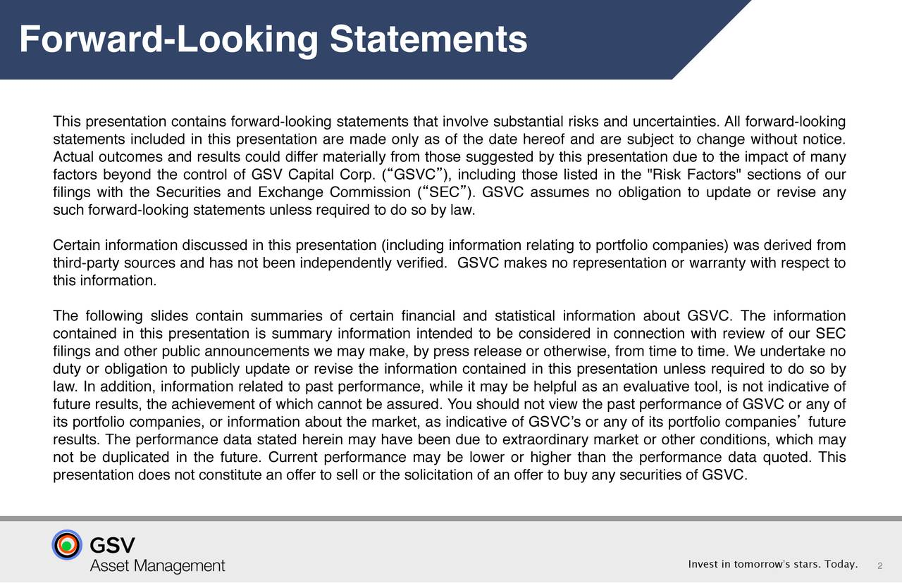 "This presentation contains forward-looking statements that involve substantial risks and uncertainties. All forward-looking statements included in this presentation are made only as of the date hereof and are subject to change without notice. Actual outcomes and results could differ materially from those suggested by this presentation due to the impact of many factors beyond the control of GSV Capital Corp. (""GSVC""), including those listed in the ""Risk Factors"" sections of our filings with the Securities and Exchange Commission (""SEC""). GSVC assumes no obligation to update or revise any such forward-looking statements unless required to do so by law. Certain information discussed in this presentation (including information relating to portfolio companies) was derived from third-party sources and has not been independently verified. GSVC makes no representation or warranty with respect to this information. The following slides contain summaries of certain financial and statistical information about GSVC. The information contained in this presentation is summary information intended to be considered in connection with review of our SEC filings and other public announcements we may make, by press release or otherwise, from time to time. We undertake no duty or obligation to publicly update or revise the information contained in this presentation unless required to do so by law. In addition, information related to past performance, while it may be helpful as an evaluative tool, is not indicative of future results, the achievement of which cannot be assured. You should not view the past performance of GSVC or any of its portfolio companies, or information about the market, as indicative of GSVC's or any of its portfolio companies' future results. The performance data stated herein may have been due to extraordinary market or other conditions, which may not be duplicated in the future. Current performance may be lower or higher than the performance data quoted. This presentation does not constitute an offer to sell or the solicitation of an offer to buy any securities of GSVC. Invest in tomorrow's stars. 2oday."