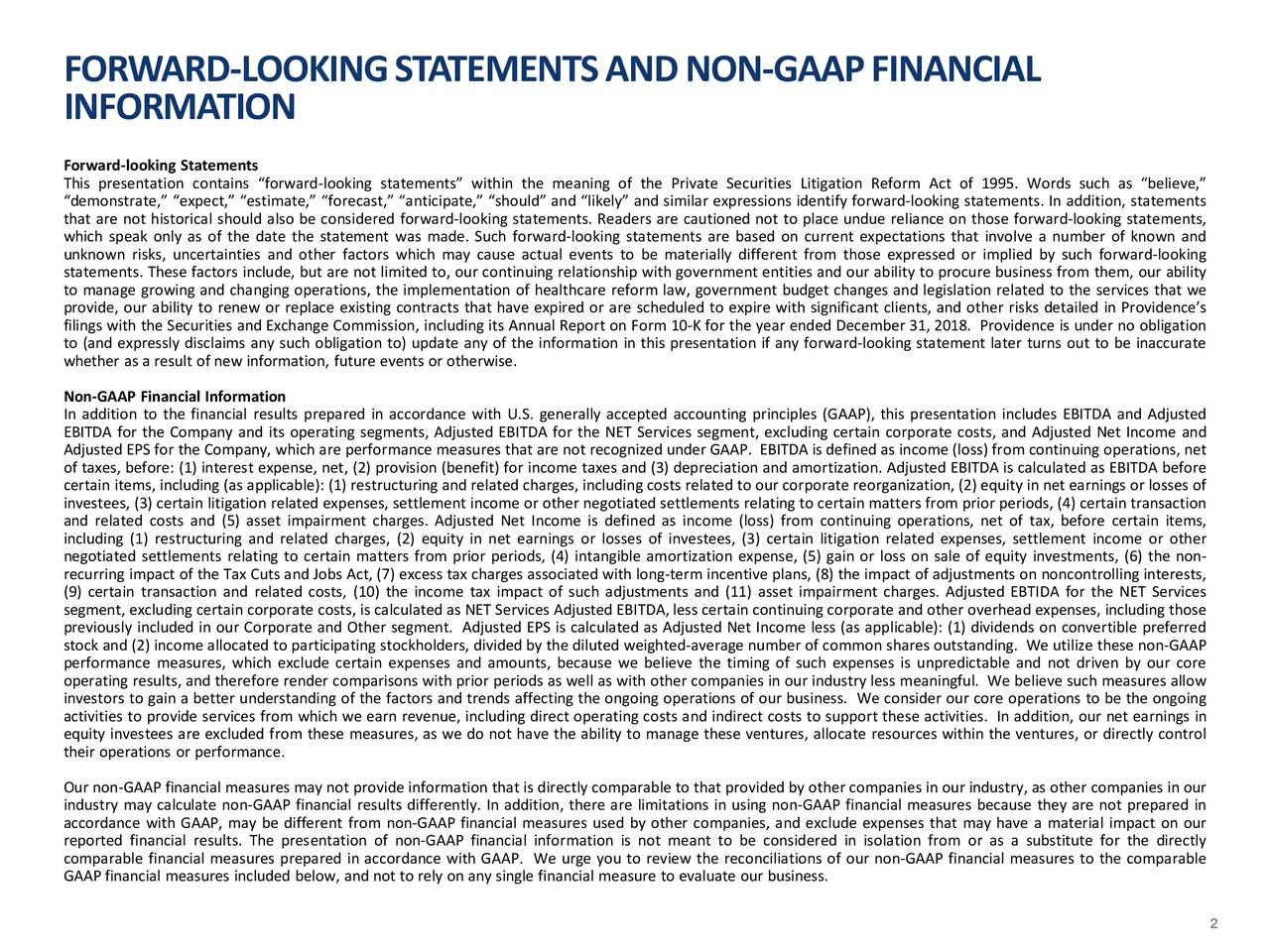 """INFORMATION Forward-looking Statements This presentation contains """"forward-looking statements"""" within the meaning of the Private Securities Litigation Reform Act of 1995. Words such as """"believe,"""" """"demonstrate,"""" """"expect,"""" """"estimate,"""" """"forecast,"""" """"anticipate,"""" """"should"""" and """"likely"""" and similar expressions identify forward-looking statements. In addition, statements that are not historical should also be considered forward-looking statements. Readers are cautioned not to place undue reliance on those forward-looking statements, which speak only as of the date the statement was made. Such forward-looking statements are based on current expectations that involve a number of known and unknown risks, uncertainties and other factors which may cause actual events to be materially different from those expressed or implied by such forward-looking statements. These factors include, but are not limited to, our continuing relationship with government entities and our ability to procure business from them, our ability to manage growing and changing operations, the implementation of healthcare reform law, government budget changes and legislation related to the services that we provide, our ability to renew or replace existing contracts that have expired or are scheduled to expire with significant clients, and other risks detailed in Providence's filings with the Securities and Exchange Commission, including its Annual Report on Form 10-K for the year ended December 31, 2018. Providence is under no obligation to (and expressly disclaims any such obligation to) update any of the information in this presentation if any forward-looking statement later turns out to be inaccurate whether as a result of new information, future events or otherwise. Non-GAAP Financial Information In addition to the financial results prepared in accordance with U.S. generally accepted accounting principles (GAAP), this presentation includes EBITDA and Adjusted EBITDA for the Company and its operating segmen"""