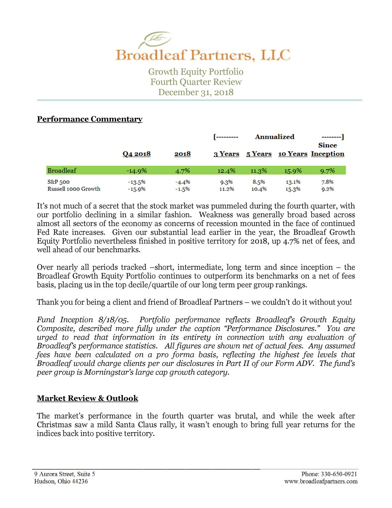 "Fourth Quarter Review December 31, 2018 Performance Commentary It's not much of a secret that the stock market was pummeled during the fourth quarter, with our portfolio declining in a similar fashion. Weakness was generally broad based across almost all sectors of the economy as concerns of recession mounted in the face of continued Fed Rate increases. Given our substantial le ad earlier in the year, the Broadleaf Growth Equity Portfolio nevertheless fini shed in positive territory for 2018, up 4.7% net of fees, and well ahead of our benchmarks. Over nearly all periods tracked –short, interm ediate, long term and since inception – the Broadleaf Growth Equity Portfolio continues to outperform its benchmarks on a net of fees basis, placing us in the top decile/quartile of our long term peer group rankings. Thank you for being a client and friend of Broadleaf Partners – we couldn't do it without you! Fund Inception 8/18/05. Portfolio perfor mance reflects Broadleaf's Growth Equity Composite, described more fully under the ca ption ""Performance Disclosures."" You are urged to read that information in its enti rety in connection with any evaluation of Broadleaf's performance statistics. All figure s are shown net of actual fees. Any assumed fees have been calculated on a pro forma ba sis, reflecting the highest fee levels that Broadleaf would charge clients pe r our disclosures in Part II of our Form ADV. The fund's peer group is Morningstar's large cap growth category. Market Review & Outlook The market's performance in the fourth qu arter was brutal, and while the week after Christmas saw a mild Santa Claus rally, it wasn 't enough to bring full year returns for the indices back into positive territory. ________________________________________________________________________________ . 9 Aurora Street, Suite 5 Phone: 330-650-0921 Hudson, Ohio 44236 www.broadleafpartners.com"