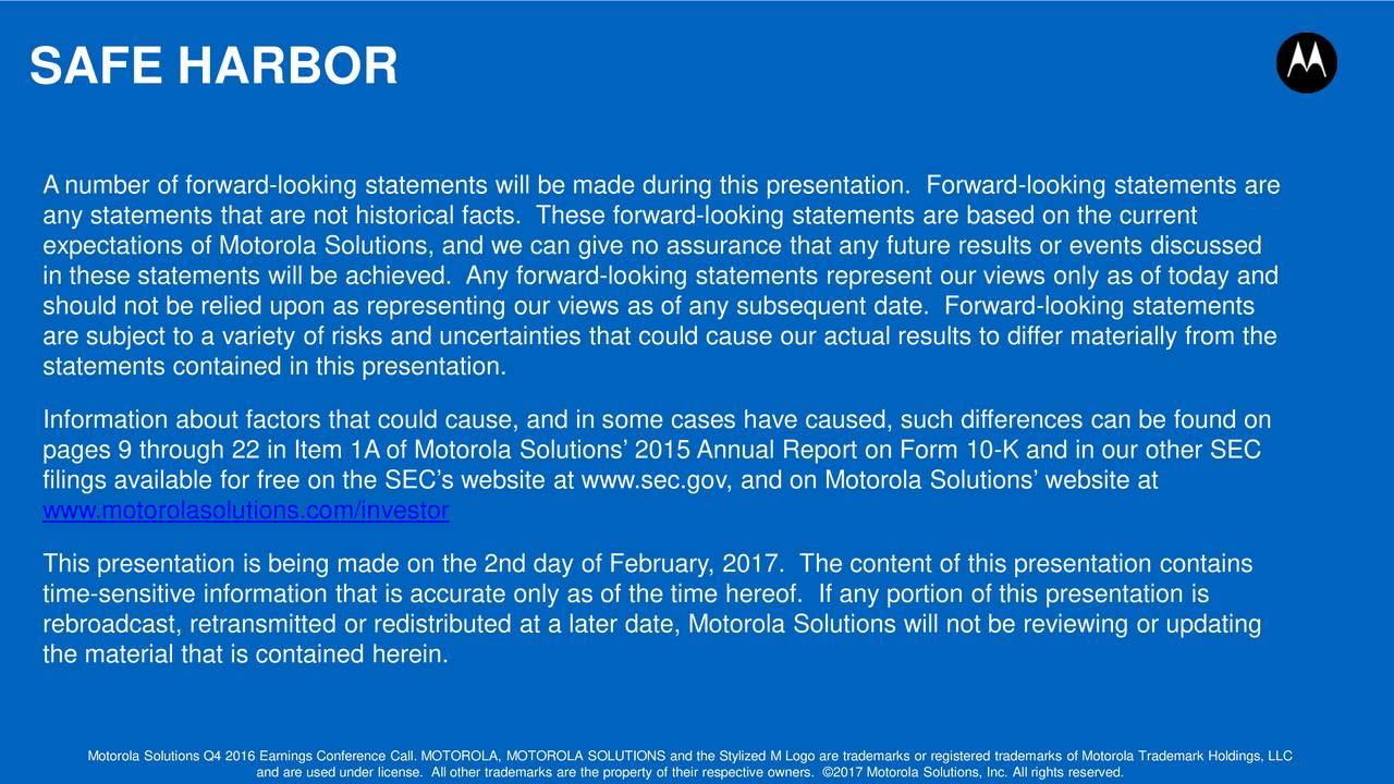 A number of forward-looking statements will be made during this presentation. Forward-looking statements are any statements that are not historical facts. These forward-looking statements are based on the current expectations of Motorola Solutions, and we can give no assurance that any future results or events discussed in these statements will be achieved. Any forward-looking statements represent our views only as of today and should not be relied upon as representing our views as of any subsequent date. Forward-looking statements are subject to a variety of risks and uncertainties that could cause our actual results to differ materially from the statements contained in this presentation. Information about factors that could cause, and in some cases have caused, such differences can be found on pages 9 through 22 in Item 1A of Motorola Solutions 2015 Annual Report on Form 10-K and in our other SEC filings available for free on the SECs website at www.sec.gov, and on Motorola Solutions website at www.motorolasolutions.com/investor This presentation is being made on the 2nd day of February, 2017. The content of this presentation contains time-sensitive information that is accurate only as of the time hereof. If any portion of this presentation is rebroadcast, retransmitted or redistributed at a later date, Motorola Solutions will not be reviewing or updating the material that is contained herein. Motorola Solutions Q4 2016 Earnings Conference Call. MOTOROLA, MOTOROLA SOLUTIONS and the Stylized M Logo are trademarks or registered trademarks of Motorola Trademark Holdings, LLC