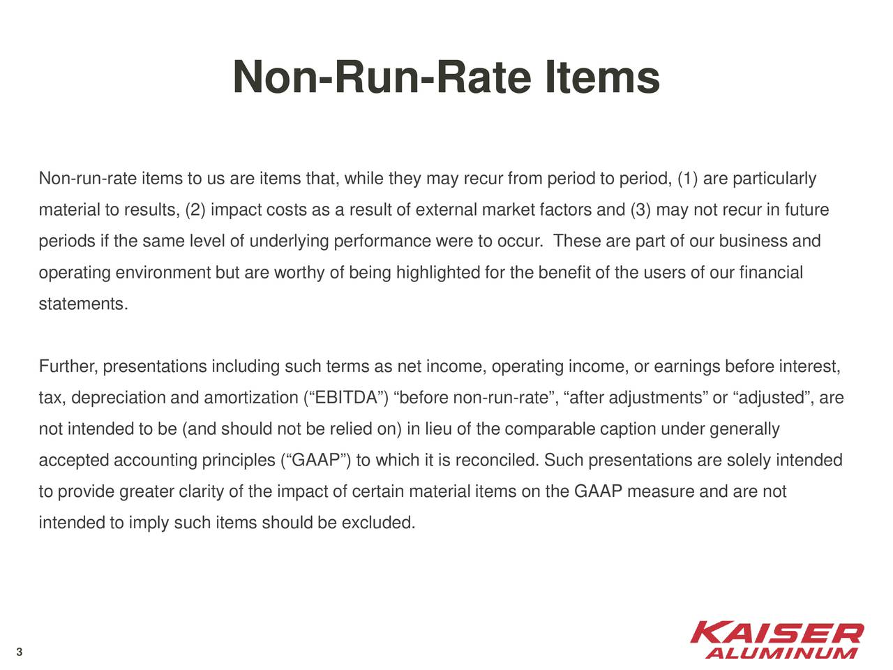 Non-run-rate items to us are items that, while they may recur from period to period, (1) are particularly material to results, (2) impact costs as a result of external market factors and (3) may not recur in future periods if the same level of underlying performance were to occur. These are part of our business and operating environment but are worthy of being highlighted for the benefit of the users of our financial statements. Further, presentations including such terms as net income, operating income, or earnings before interest, tax, depreciation and amortization (EBITDA) before non-run-rate, after adjustments or adjusted, are not intended to be (and should not be relied on) in lieu of the comparable caption under generally accepted accounting principles (GAAP) to which it is reconciled. Such presentations are solely intended to provide greater clarity of the impact of certain material items on the GAAP measure and are not intended to imply such items should be excluded. 3