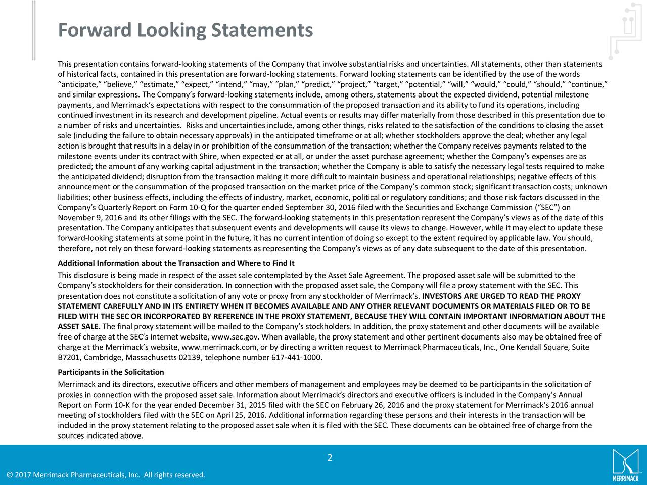 This presentation contains forward-looking statements of the Company that involve substantial risks and uncertainties. All statements, other than statements of historical facts, contained in this presentation are forward-looking statements. Forward looking statements can be identified by the use of the words anticipate, believe, estimate, expect, intend, may, plan, predict, project, target, potential, will, would, could, should, continue, and similar expressions. The Companys forward-looking statements include, among others, statements about the expected dividend, potential milestone payments, and Merrimacks expectations with respect to the consummation of the proposed transaction and its ability to fund its operations, including continued investment in its research and development pipeline. Actual events or results may differ materially from those described in this presentation due to a number of risks and uncertainties. Risks and uncertainties include, among other things, risks related to the satisfactionof the conditions to closing the asset sale (including the failure to obtain necessary approvals) in the anticipated timeframe or at all; whether stockholders approve the deal; whether any legal action is brought that results in a delay in or prohibition of the consummation of the transaction; whether the Company receives payments related to the milestone events under its contract with Shire, when expected or at all, or under the asset purchase agreement; whether the Companys expenses are as predicted; the amount of any working capital adjustment in the transaction; whether the Company is able to satisfy the necessary legal tests required to make the anticipated dividend; disruption from the transaction making it more difficult to maintain business and operational relationships; negative effects of this announcement or the consummation of the proposed transaction on the market price of the Companys common stock; significant transaction costs; unknown liabilities; 