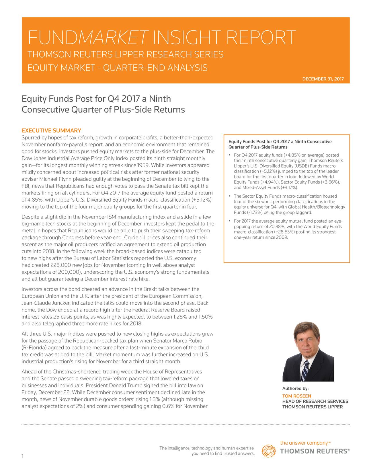 TEXT FOR HEADER THOMSON REUTERS LIPPER RESEARCH SERIES TEXT FOR SUBHEADER EQUITY MARKET - QUARTER-END ANALYSIS DECEMBER 31, 2017 Equity Funds Post for Q4 2017 a Ninth Consecutive Quarter of Plus-Side Returns EXECUTIVE SUMMARY Spurred by hopes of tax reform, growth in corporate profits, a better-than-expEquity Funds Post for Q4 2017 a Ninth Consecutive November nonfarm-payrolls report, and an economic environment that remained Quarter of Plus-Side Returns good for stocks, investors pushed equity markets to the plus-side for December. The Dow Jones Industrial Average Price Only Index posted its ninth straight monthly For Q4 2017 equity funds (+4.85% on average) posted gain—for its longest monthly winning streak since 1959. While investors appearedLipper's U.S. Diversified Equity (USDE) Funds macro-ers classification (+5.12%) jumped to the top of the leader mildly concerned about increased political risks after former national security board for the first quarter in four, followed by World adviser Michael Flynn pleaded guilty at the beginning of December to lying to thEquity Funds (+4.94%), Sector Equity Funds (+3.66%), FBI, news that Republicans had enough votes to pass the Senate tax bill kept theand Mixed-Asset Funds (+3.17%). markets firing on all cylinders. For Q4 2017 the average equity fund posted a • The Sector Equity Funds macro-classification housed of 4.85%, with Lipper's U.S. Diversified Equity Funds macro-classification (+5.1four of the six worst performing classifications in the moving to the top of the four major equity groups for the first quarter in four.equity universe for Q4, with Global Health/Biotechnology Funds (-1.73%) being the group laggard. Despite a slight dip in the November ISM manufacturing index and a slide in a few big-name tech stocks at the beginning of December, investors kept the pedal to tpopping return of 20.38%, with the World Equity Funds- metal in hopes that Republicans would be able to push their sweeping tax-reform macro-class
