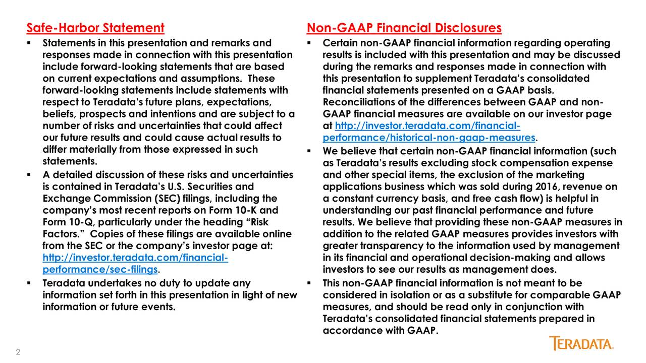 Statements in this presentation and remarks and  Certain non-GAAP financial information regarding operating responses made in connection with this presentation results is included with this presentation and may be discussed include forward-looking statements that are based during the remarks and responses made in connection with on current expectations and assumptions. These this presentation to supplement Teradatas consolidated forward-looking statements include statements with financial statements presented on a GAAP basis. respect to Teradatas future plans, expectations, Reconciliations of the differences between GAAP and non- beliefs, prospects and intentions and are subject to a GAAP financial measures are available on our investor page number of risks and uncertainties that could affect at http://investor.teradata.com/financial- our future results and could cause actual results to performance/historical-non-gaap-measures. differ materially from those expressed in such  We believe that certain non-GAAP financial information (such statements. as Teradatas results excluding stock compensation expense A detailed discussion of these risks and uncertainties and other special items, the exclusion of the marketing is contained in Teradatas U.S. Securities and applications business which was sold during 2016, revenue on Exchange Commission (SEC) filings, including the a constant currency basis, and free cash flow) is helpful in companys most recent reports on Form 10-K and understanding our past financial performance and future Form 10-Q, particularly under the heading Risk results. We believe that providing these non-GAAP measures in Factors. Copies of these filings are available online addition to the related GAAP measures provides investors with from the SEC or the companys investor page at: greater transparency to the information used by management http://investor.teradata.com/financial- in its financial and operational decision-making and allows performance/sec-fi