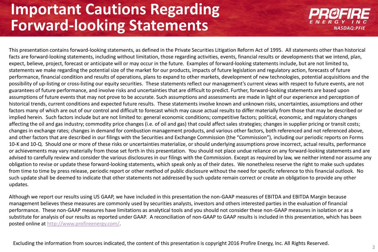 Forward-looking Statements NASDAQ:PFIE This presentation contains forward-lookingstatements, as definedin the Private Securities Litigation Reform Act of 1995. All statements other than historical facts are forward-looking statements, including without limitation, those regarding activities, events, financial results or developments that we intend, plan, expect, believe, project, forecast or anticipatewill or may occur in the future. Examples of forward-looking statements include, but are not limited to, statements we make regardingthe potentialsize of the market for our products, impacts of future legislation and regulatory action, forecasts of future performance, financial condition and results of operations, plans to expand to other markets, development of new technologies , potential acquisitions and the possibility of up-listing or cross-listing our equity securities. These statements reflect our management's current views with respect to future events, are not guarantees of future performance, and involve risks and uncertainties that are difficult to predict. Fu-looking statements are based upon assumptions of future events that may not prove to be accurate. Such assumptions and assessments are made in light of our experience and perception of historical trends, current conditions and expected future results. These statements involve known and unknown risks, uncerta inties, assumptions and other factors many of which are out of our control and difficultto forecast which may cause actual results to differmaterially from those that may be described or implied herein. Such factors include but are not limited to: general economic conditions; competitive factors; political, economic, and regulatory changes affecting the oil and gas industry; commodity price changes (i.e. of oil and gas) that could affect sales strategies; changes in supplier pricing or transit costs; changes in exchange rates; changes in demand for combustion management products, and various other 