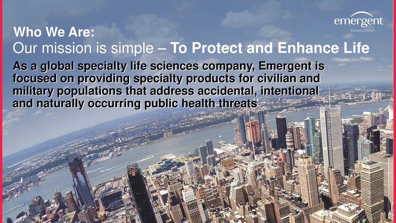 Our mission is simple – To Protect and Enhance Life As a global specialty life sciences company, Emergent is focused on providing specialty products for civilian and military populations that address accidental, intentional and naturally occurring public health threats 3