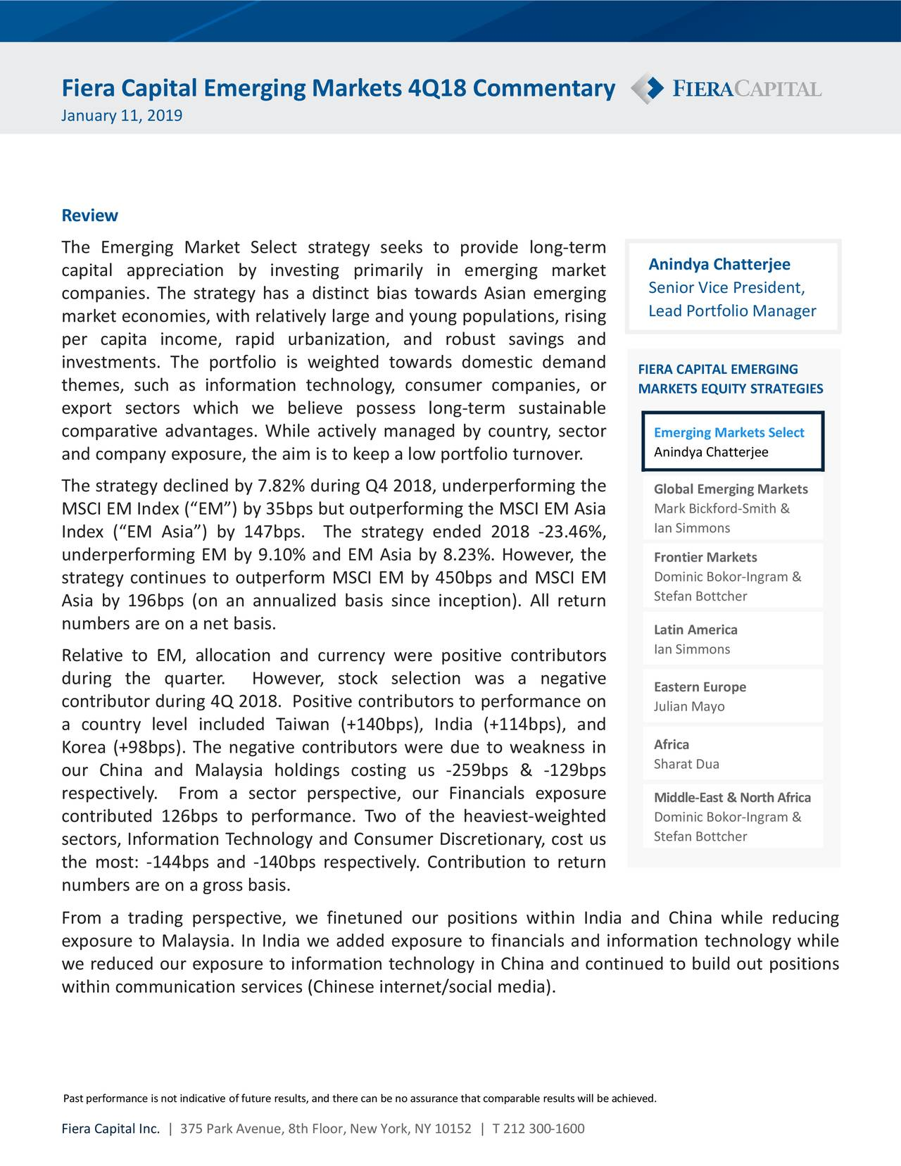 """January 11, 2019 Review The Emerging Market Select strategy seeks to provide long-term Anindya Chatterjee capital appreciation by investing primarily in emerging market companies. The strategy has a distinct bias towards Asian emerging Senior Vice President, Lead Portfolio Manager market economies, with relatively large and young populations, rising per capita income, rapid urbanization, and robust savings and investments. The portfolio is weighted towards domestic demand FIERA CAPITAL EMERGING themes, such as information technology, consumer companies, or MARKETS EQUITY STRATEGIES export sectors which we believe possess long-term sustainable comparative advantages. While actively managed by country, sector Emerging Markets Select and company exposure, the aim is to keep a low portfolio turnover. Anindya Chatterjee The strategy declined by 7.82% during Q4 2018, underperforming the Global Emerging Markets MSCI EM Index (""""EM"""") by 35bps but outperforming the MSCI EM Asia Mark Bickford-Smith & Ian Simmons Index (""""EM Asia"""") by 147bps. The strategy ended 2018 -23.46%, underperforming EM by 9.10% and EM Asia by 8.23%. However, the Frontier Markets Dominic Bokor-Ingram & strategy continues to outperform MSCI EM by 450bps and MSCI EM Asia by 196bps (on an annualized basis since inception). All return Stefan Bottcher numbers are on a net basis. Latin America Relative to EM, allocation and currency were positive contributors Ian Simmons during the quarter. However, stock selection was a negative Eastern Europe contributor during 4Q 2018. Positive contributors to performance on Julian Mayo a country level included Taiwan (+140bps), India (+114bps), and Korea (+98bps). The negative contributors were due to weakness in Africa our China and Malaysia holdings costing us -259bps & -129bps Sharat Dua respectively. From a sector perspective, our Financials exposure Middle-East & North Africa contributed 126bps to performance. Two of the heaviest-weighted Dominic Bokor-Ingram & sectors"""