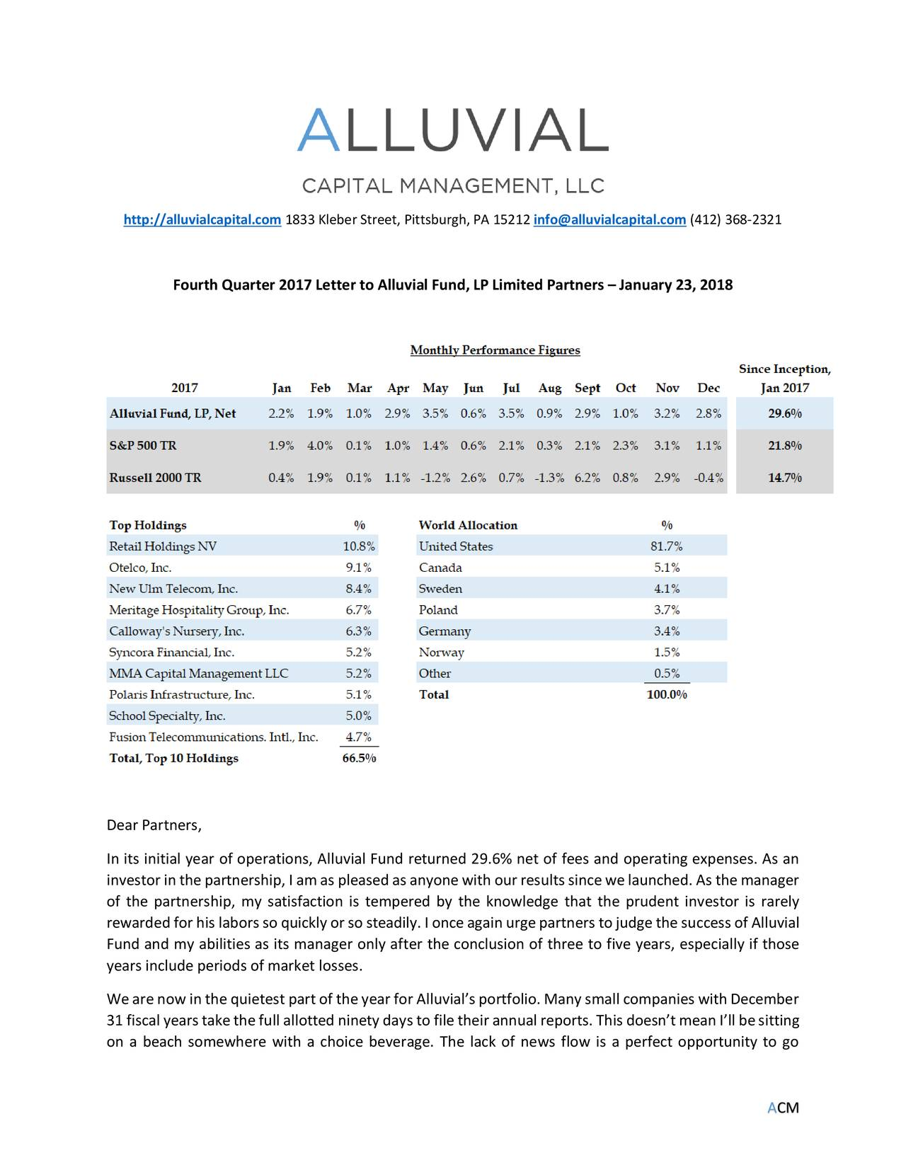 Fourth Quarter 2017 Letter to Alluvial Fund,LP Limited Partners – January 23, 2018 Dear Partners, In its initial year of operations, Alluvial Fund returned 29.6% net of fees and operating expenses. As an investor in the partnership, I am as pleased as anyonewith our results since we launched. As the manager of the partnership, my satisfaction is tempered by the knowledge that the prudent investor is rarely rewarded for his labors so quickly or so steadily. I once again urge partners to judge the success of Alluvial Fund and my abilities as its manager only after the conclusion of three to five years, especially if those years include periods of market losses. We are now in the quietest part of the year for Alluvial's portfolio. Many small companies with December 31 fiscal years take the full allotted ninety days to file their annual reports. This doesn't mean I'll besitting on a beach somewhere with a choice beverage. The lack of news flow is a perfect opportunity to go ACM