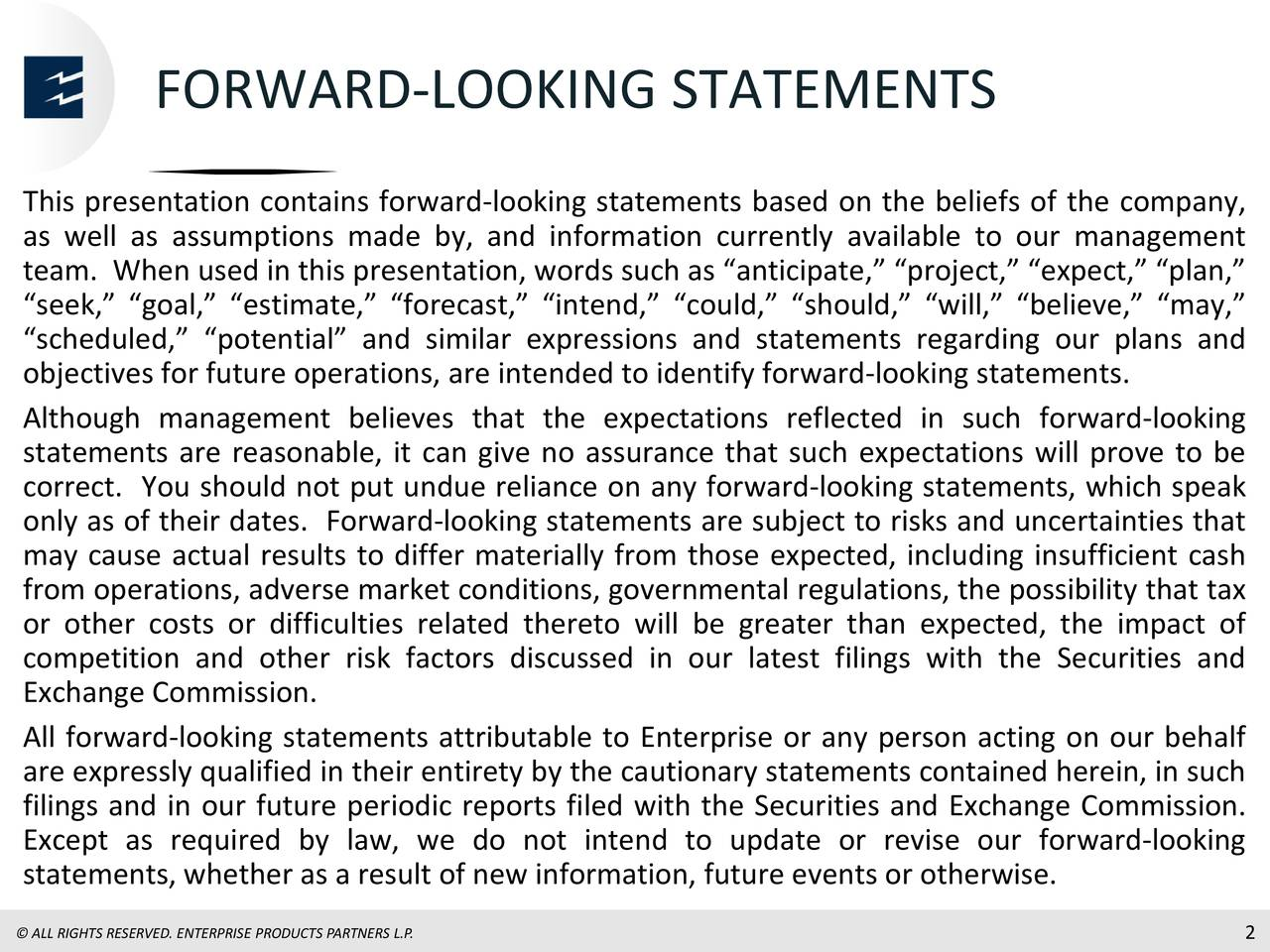 """This presentation contains forward-looking statements based on the beliefs of the company, as well as assumptions made by, and information currently available to our management team. When used in this presentation, words such as """"anticipate,"""" """"project,"""" """"expect,"""" """"plan,"""" """"seek,"""" """"goal,"""" """"estimate,"""" """"forecast,"""" """"intend,"""" """"could,"""" """"should,"""" """"will,"""" """"believe,"""" """"may,"""" """"scheduled,"""" """"potential"""" and similar expressions and statements regarding our plans and objectives for future operations, are intended to identify forward-looking statements. Although management believes that the expectations reflected in such forward-looking statements are reasonable, it can give no assurance that such expectations will prove to be correct. You should not put undue reliance on any forward-looking statements, which speak only as of their dates. Forward-looking statements are subject to risks and uncertainties that may cause actual results to differ materially from those expected, including insufficient cash from operations, adverse market conditions, governmental regulations, the possibility that tax or other costs or difficulties related thereto will be greater than expected, the impact of competition and other risk factors discussed in our latest filings with the Securities and Exchange Commission. All forward-looking statements attributable to Enterprise or any person acting on our behalf are expressly qualified in their entirety by the cautionary statements contained herein, in such filings and in our future periodic reports filed with the Securities and Exchange Commission. Except as required by law, we do not intend to update or revise our forward-looking statements, whether as a result of new information, future events or otherwise."""