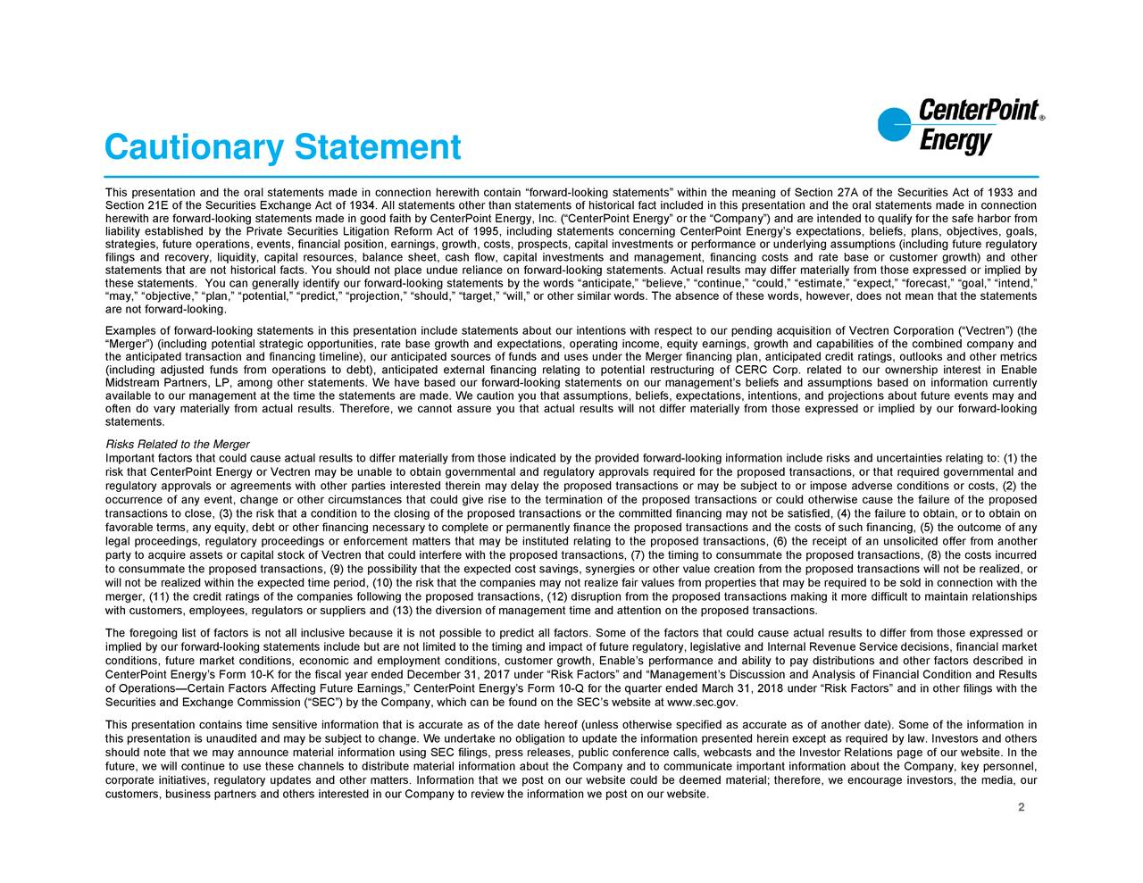 """nformation currently al Condition and Results Securities Act of 1933 and ondhe failure of the proposed and in other filings with the customer growth) and other t required governmental and by lahe Company, key personnel, statements made in connection fror ownership interest in Enabley anding, (5) the outcome of any te). Some of the information inn the our tren Corporation (""""Vectren"""") (the n unsansactions wito differ from those expressed ored in s, beliefs, plans, objectives, goals,d byks and other metricsilure to obtain, or to obtain on lities of the combined company and e Service decisions, financial market e,"""" """"expect,"""" """"forecast,"""" """"goal,"""" """"intend,"""" sks and uncertainties relating to: (1) the g assumptions (including future regulatory , however, does not mean that the statements le's performance and ability to pay distribution website at www.sec.gov. milar words. The absence of these words ted cost savings, synergies or other value creation from the proposed tra o predict all factors. Some of the factors that could cause actual results sion of management time and attention on the proposed transactions.ified as accurate as of another da hich can be found on the SEC's Company to review the information we post on our website. n,"""" """"should,"""" """"target,"""" """"will,"""" or other si nd employment conditions, customer growth, Enab ial,"""" """"predict,"""" """"projectio Cautionary StatementiEtetiterfetet""""tii""""tarh(aretciiaiacifftercerlorlntaieflocfctrgaitruiltsa,crtrrthstoi""""CeonfSrpeuThihisseruecenooeetmietsiasitie,aesndlrttyrsuodrraetctltrohtisrai-(ie"""