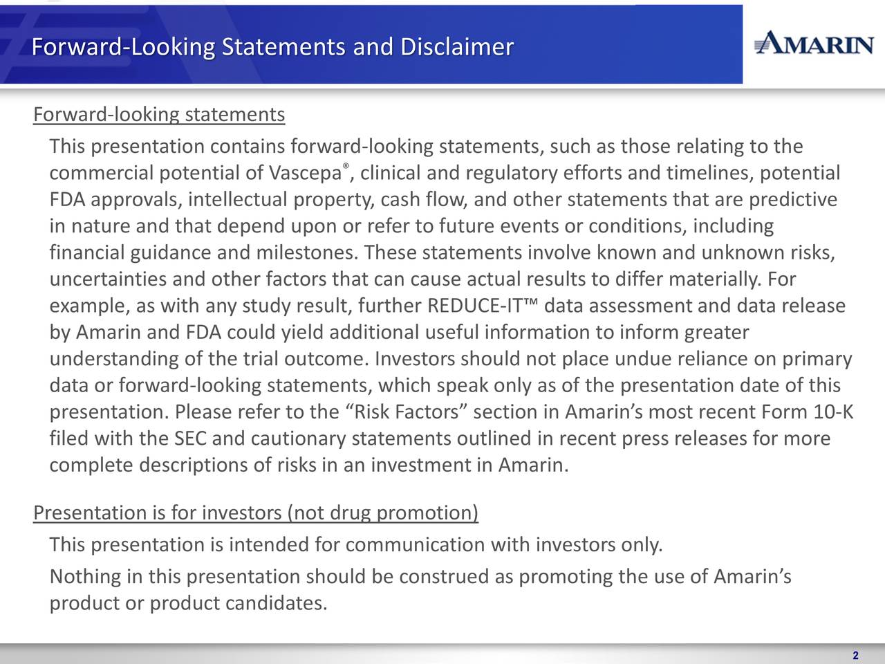 "Forward-looking statements This presentation contains forward-looking statements, such as those relating to the commercial potential of Vascepa , clinical and regulatory efforts and timelines, potential FDA approvals, intellectual property, cash flow, and other statements that are predictive in nature and that depend upon or refer to future events or conditions, including financial guidance and milestones. These statements involve known and unknown risks, uncertainties and other factors that can cause actual results to differ materially. For example, as with any study result, further REDUCE-IT™ data assessment and data release by Amarin and FDA could yield additional useful information to inform greater understanding of the trial outcome. Investors should not place undue reliance on primary data or forward-looking statements, which speak only as of the presentation date of this presentation. Please refer to the ""Risk Factors"" section in Amarin's most recent Form 10-K filed with the SEC and cautionary statements outlined in recent press releases for more complete descriptions of risks in an investment in Amarin. Presentation is for investors (not drug promotion) This presentation is intended for communication with investors only. Nothing in this presentation should be construed as promoting the use of Amarin's product or product candidates."