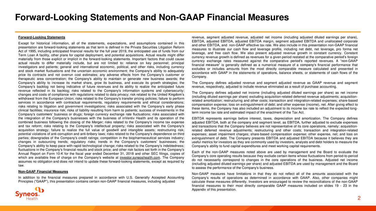 "Forward-Looking Statements revenue, segment adjusted revenue, adjusted net income (including adjusted diluted earnings per share), EBITDA, adjusted EBITDA, adjusted EBITDA margin, segment adjusted EBITDA and unallocated corporate Except for historical information, all of the statements, expectations, and assumptions contained in this and other EBITDA, and non-GAAP effective tax rate. We also include in this presentation non-GAAP financial presentation are forward-looking statements as that term is defined in the Private Securities Litigation Reformmeasures to illustrate our cash flow and leverage profile, including net debt, net leverage, pro forma net Act of 1995, including anticipated financial results for the full year 2019, the anticipated use of funds from our Term Loan A facility, other plans for capital deployment, and potential acquisitions. Actual results might differverage, and free cash flow. We also present adjusted revenue growth in constant currency. Constant currency revenue growth is defined as revenues for a given period restated at the comparative period's foreign materially from those explicit or implicit in the forward-looking statements. Important factors that could causcurrency exchange rates measured against the comparative period's reported revenues. A ""non-GAAP actual results to differ materially include, but are not limited to: reliance on key personnel; principal financial measure"" is generally defined as a numerical measure of a company's financial performance that investigators and patients; general and international economic, political, and other risks, including currency and stock market fluctuations and the uncertain economic environment; the Company's ability to adequately excludes or includes amounts from the most directly comparable measure calculated and presented in price its contracts and not overrun cost estimates; any adverse effects from the Company's customer or accordance with GAAP in the statements of operations, balance sheets, or statements of cash flows of the Company. therapeutic area concentration; the Company's ability to maintain or generate new business awards; the Company's ability to increase its market share, grow its business, and execute its growth strategies; the The Company defines adjusted revenue and segment adjusted revenue as GAAP revenue and segment Company's backlog not being indicative of future revenues and its ability to realize the anticipated future revenue, respectively, adjusted to include revenue eliminated as a result of purchase accounting. revenue reflected in its backlog; risks related to the Company's information systems and cybersecurity; changes and costs of compliance with regulations related to data privacy; risk related to the United Kingdom's The Company defines adjusted net income (including adjusted diluted earnings per share) as net income (including diluted earnings per share) excluding acquisition-related deferred revenue adjustments; acquisition- withdrawal from the European Union; risks related to the Company's transfer pricing policies; failure to perforrelated amortization; restructuring and other costs; transaction and integration-related expenses; share-based services in accordance with contractual requirements, regulatory requirements and ethical considerations; risks relating to litigation and government investigations; risks associated with the Company's early phase compensation expense; loss on extinguishment of debt; and other expense (income), net. After giving effect to clinical facilities; insurance risk; risks of liability resulting from harm to patients; success of investments in thetems, the Company has also included an adjustment to its income tax rate to reflect the expected long- term income tax rate and estimated impact of the enactment of the Tax Act. Company's customers' business or drugs; foreign currency exchange rate fluctuations; risks associated with the integration of the Company's businesses with the business of inVentiv Health and its operation of the EBITDA represents earnings before interest, taxes, depreciation and amortization. The Company defines combined business following the closing of the Merger; risks related to the Company's income tax expense adjusted EBITDA, both at the company and segment level, as EBITDA, further adjusted to exclude expenses and tax reform; risks relating to the Company's intellectual property; risks associated with the Company's and transactions that the Company believes are not representative of its core operations, namely: acquisition- acquisition strategy; failure to realize the full value of goodwill and intangible assets; restructuring risk; related deferred revenue adjustments; restructuring and other costs; transaction and integration-related potential violations of anti-corruption and anti-bribery laws; risks related to the Company's dependence on thiexpenses; asset impairment charges; share-based compensation expense; other expense, net; and loss on parties; downgrades of the Company's credit ratings; competition in the biopharmaceutical services industry; extinguishment of debt. The Company presents EBITDA and adjusted EBITDA because it believes they are changes in outsourcing trends; regulatory risks; trends in the Company's customers' businesses; the useful metrics for investors as they are commonly used by investors, analysts and debt holders to measure the Company's ability to keep pace with rapid technological change; risks related to the Company's indebtedness; Company's ability to fund capital expenditures and meet working capital requirements. fluctuations in the Company's financial results and stock price; and other risk factors set forth in the Company's Each of the non-GAAP measures noted above are used by management and the Board to evaluate the Annual Report on Form 10-K for the fiscal year ended December 31, 2018 and other SEC filings, copies of Company's core operating results because they exclude certain items whose fluctuations from period-to-period which are available free of charge on the Company's website at investor.syneoshealth.com. The Company assumes no obligation and does not intend to update these forward-looking statements, except as required by do not necessarily correspond to changes in the core operations of the business. Adjusted net income law. (including adjusted diluted earnings per share) and adjusted EBITDA are used by management and the Board to assess the performance of the Company's business. Non-GAAP Financial Measures Non-GAAP measures have limitations in that they do not reflect all of the amounts associated with the In addition to the financial measures prepared in accordance with U.S. Generally Accepted Accounting Company's results of operations as determined in accordance with GAAP. Also, other companies might Principles (""GAAP""), this presentation contains certain non-GAAP financial measures, including adjusted calculate these measures differently. Investors are encouraged to review the reconciliations of the non-GAAP financial measures to their most directly comparable GAAP measures included on slides 19 - 23 in the Appendix of this presentation. 2"