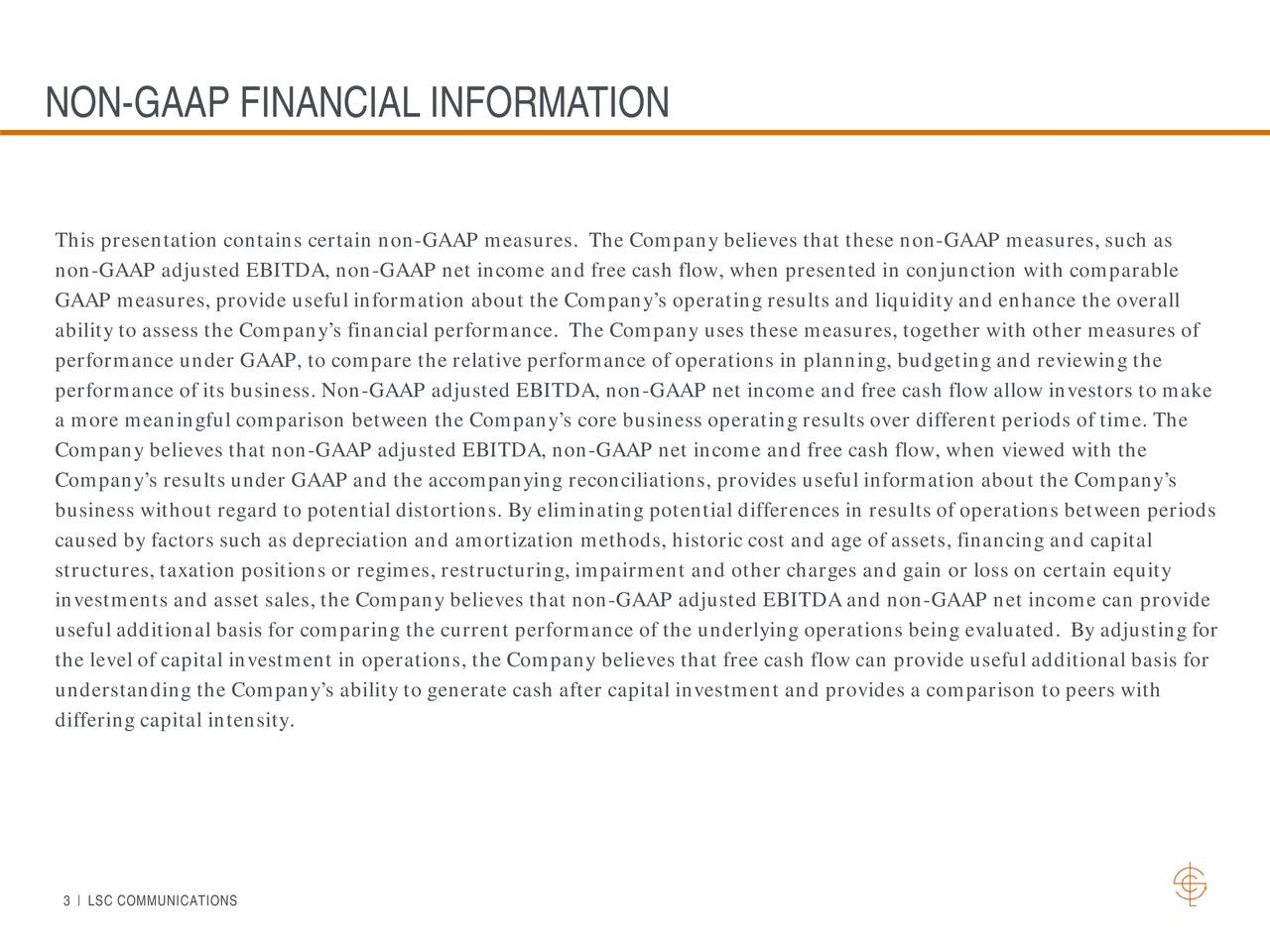 This presentation contains certain non-GAAP measures. The Company believes that these non-GAAP measures, such as non-GAAP adjusted EBITDA, non-GAAP net income and free cash flow, when presented in conjunction with comparable GAAP measures, provide useful information about the Companys operating results and liquidity and enhance the overall ability to assess the Companys financial performance. The Company uses these measures, together with other measures of performance under GAAP, to compare the relative performance of operations in planning, budgeting and reviewing the performance of its business. Non-GAAP adjusted EBITDA, non-GAAP net income and free cash flow allow investors to make a more meaningful comparison between the Companys core business operating results over different periods of time. The Company believes that non-GAAP adjusted EBITDA, non-GAAP net income and free cash flow, when viewed with the Companys results under GAAP and the accompanying reconciliations, provides useful information about the Companys business without regard to potential distortions. By eliminating potential differences in results of operations betweedsperio caused by factors such as depreciation and amortization methods, historic cost and age of assets, financing and capital structures, taxation positions or regimes, restructuring, impairment and other charges and gain or loss on certain equity investments and asset sales, the Company believes that non-GAAP adjusted EBITDA and non-GAAP net income can provide useful additional basis for comparing the current performance of the underlying operations being evaluated. By adjusting for the level of capital investment in operations, the Company believes that free cash flow can provide useful additionalorasis f understanding the Companys ability to generate cash after capital investment and provides a comparison to peers with differing capital intensity. 3 | LSC COMMUNICATIONS