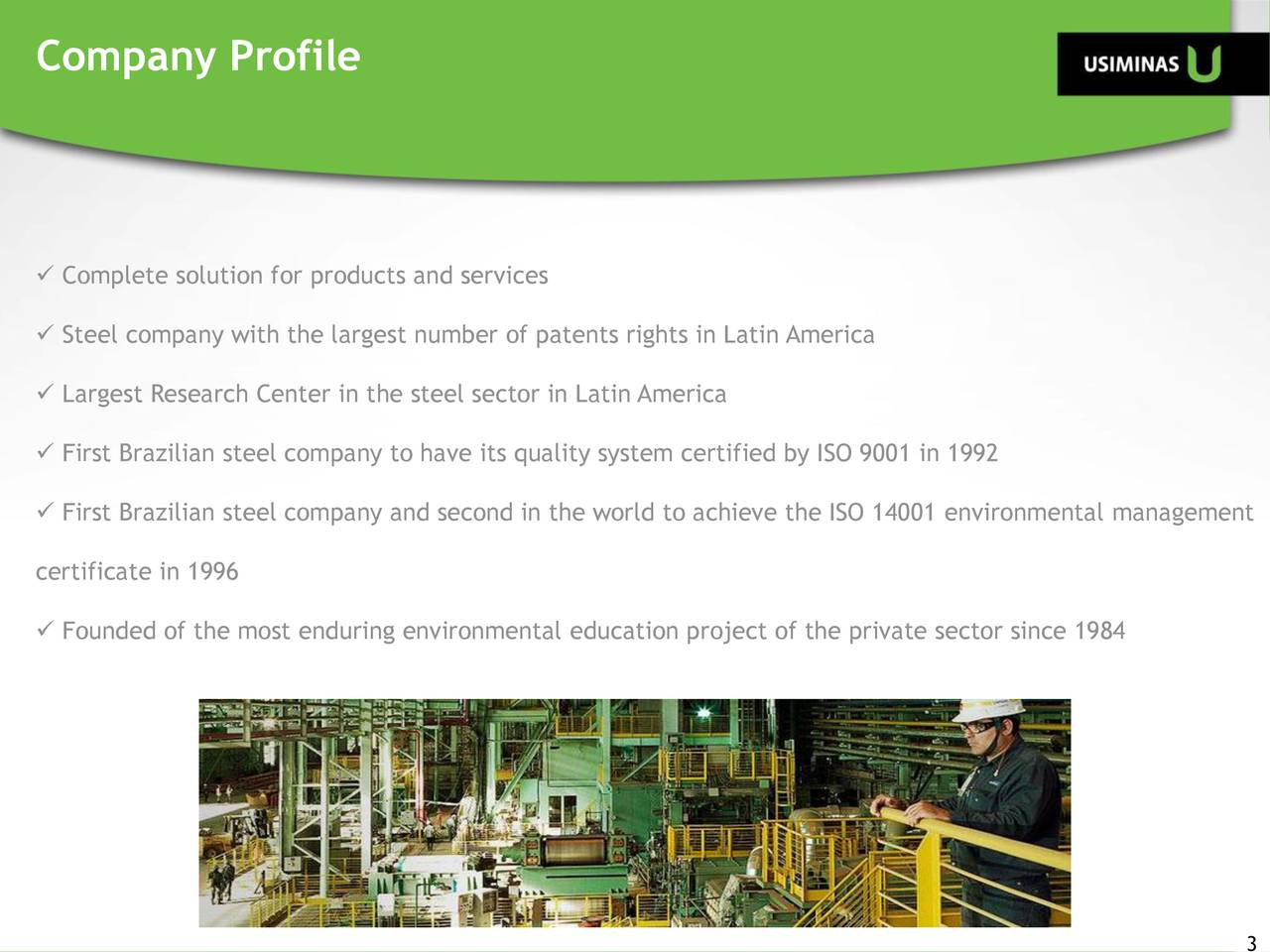  Complete solution for products and services  Steel company with the largest number of patents rights in Latin America  Largest Research Center in the steel sector in Latin America  First Brazilian steel company to have its quality system certified by ISO 9001 in 1992  First Brazilian steel company and second in the world to achieve the ISO 14001 environmental management certificate in 1996  Founded of the most enduring environmental education project of the private sector since 1984