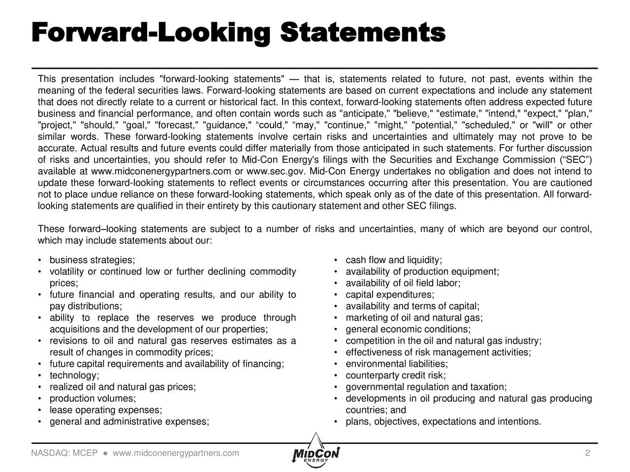 """This presentation includes """"forward-looking statements""""  that is, statements related to future, not past, events within the meaning of the federal securities laws. Forward-looking statements are based on current expectations and include any statement that does not directly relate to a current or historical fact. In this context, forward-looking statements often address expected future business and financial performance, and often contain words such as """"anticipate,"""" """"believe,"""" """"estimate,"""" """"intend,"""" """"expect,"""" """"plan,"""" """"project,"""" """"should,"""" """"goal,"""" """"forecast,"""" """"guidance,"""" could,"""" may,"""" """"continue,"""" """"might,"""" """"potential,"""" """"scheduled,"""" or """"will"""" or other similar words. These forward-looking statements involve certain risks and uncertainties and ultimately may not prove to be accurate. Actual results and future events could differ materially from those anticipated in such statements. For further discussion of risks and uncertainties, you should refer to Mid-Con Energy's filings with the Securities and Exchange Commission (SEC) available at www.midconenergypartners.com or www.sec.gov. Mid-Con Energy undertakes no obligation and does not intend to update these forward-looking statements to reflect events or circumstances occurring after this presentation. You are cautioned not to place undue reliance on these forward-looking statements, which speak only as of the date of this presentation. All forward- looking statements are qualified in their entirety by this cautionary statement and other SEC filings. These forwardlooking statements are subject to a number of risks and uncertainties, many of which are beyond our control, which may include statements about our: business strategies;  cash flow and liquidity; volatility or continued low or further declining commodity  availability of production equipment; prices;  availability of oil field labor; future financial and operating results, and our ability to  capital expenditures; pay distributions;  availability and terms of capita"""
