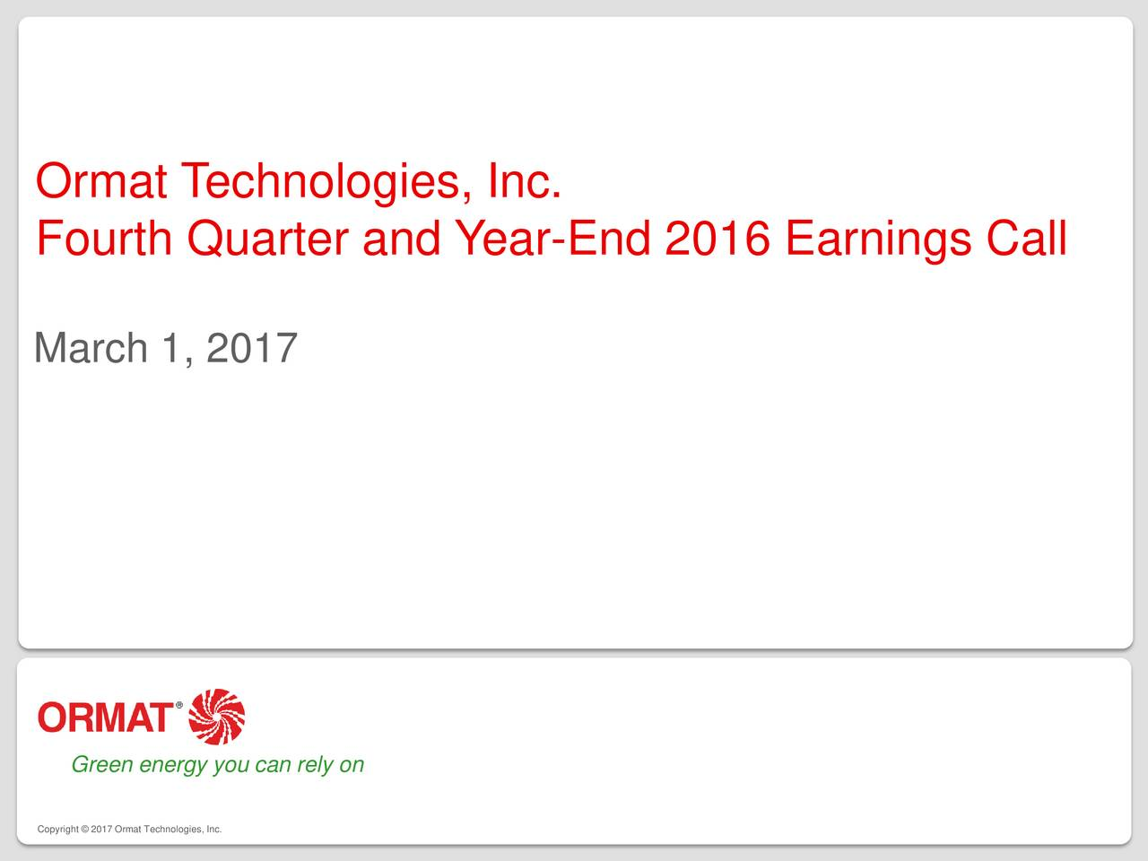 Fourth Quarter and Year-End 2016 Earnings Call March 1, 2017 Green energy you can rely on Copyright  2017 Ormat Technologies, Inc.