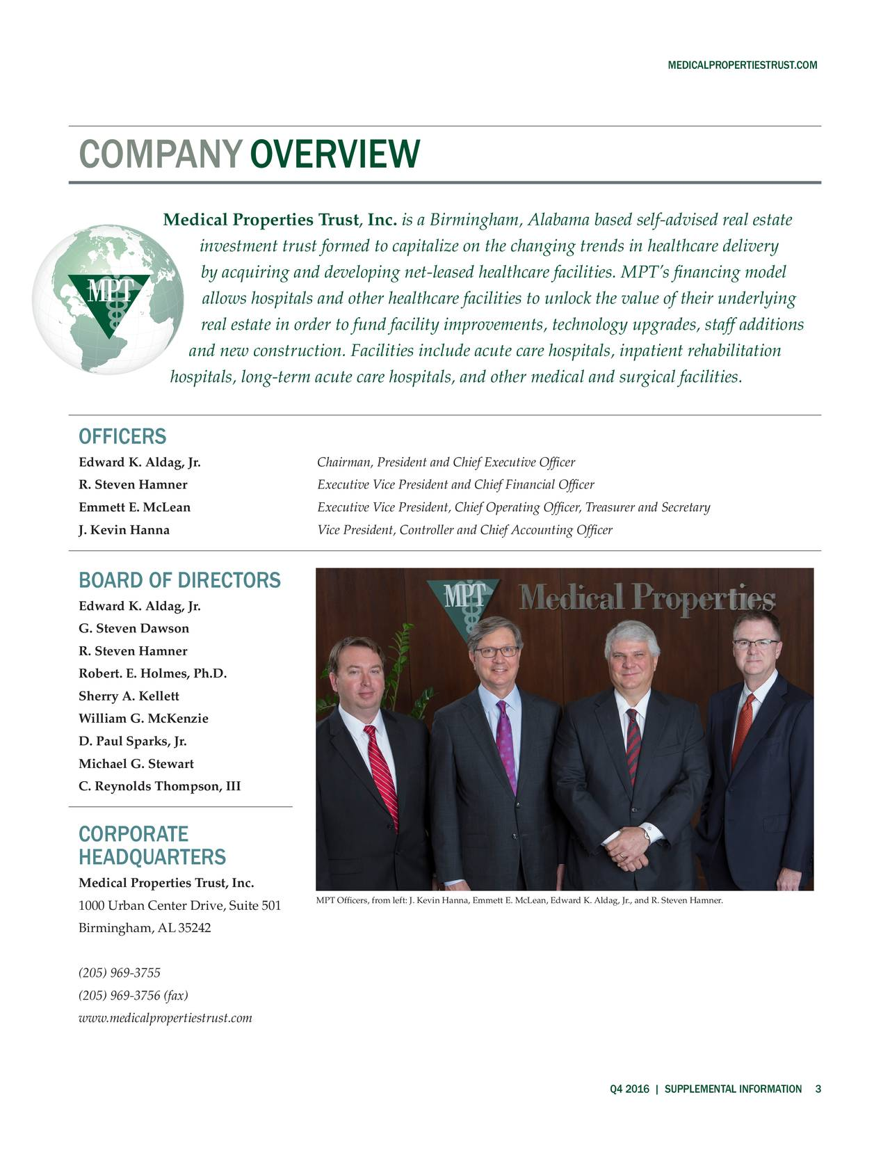 COMPANY OVERVIEW Medical Properties Trust, Inc. is a Birmingham, Alabama based self-advised real estate investment trust formed to capitalize on the changing trends in healthcare delivery by acquiring and developing net-leased healthcare facilities. MPTs financing model allows hospitals and other healthcare facilities to unlock the value of their underlying real estate in order to fund facility improvements, technology upgrades, staff additions and new construction. Facilities include acute care hospitals, inpatient rehabilitation hospitals, long-term acute care hospitals, and other medical and surgical facilities. OFFICERS Edward K. Aldag, Jr. Chairman, President and Chief Executive Officer R. Steven Hamner Executive Vice President and Chief Financial Officer Emmett E. McLean Executive Vice President, Chief Operating Officer, Treasurer and Secretary J. Kevin Hanna Vice President, Controller and Chief Accounting Officer BOARD OF DIRECTORS Edward K. Aldag, Jr. G. Steven Dawson R. Steven Hamner Robert. E. Holmes, Ph.D. Sherry A. Kellett William G. McKenzie D. Paul Sparks, Jr. Michael G. Stewart C. Reynolds Thompson, III CORPORATE HEADQUARTERS Medical Properties Trust, Inc. 1000 Urban Center Drive, Suite 501 Officers, from left: J. Kevin Hanna, Emmett E. McLean, Edward K. Aldag, Jr., and R. Steven Hamner. Birmingham, AL 35242 (205) 969-3755 (205) 969-3756 (fax) www.medicalpropertiestrust.com Q4 2016 | SUPPLEMENTAL INFORMATIO3N
