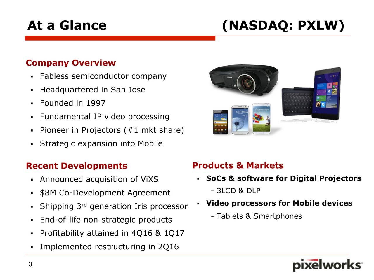 Company Overview Fabless semiconductor company Headquartered in San Jose Founded in 1997 Fundamental IP video processing Pioneer in Projectors (#1 mkt share) Strategic expansion into Mobile Recent Developments Products & Markets Announced acquisition of ViXS  SoCs & software for Digital Projectors - 3LCD & DLP $8M Co-Development Agreement Shipping 3 rdgeneration Iris processor  Video processors for Mobile devices End-of-life non-strategic products - Tablets & Smartphones Profitability attained in 4Q16 & 1Q17 Implemented restructuring in 2Q16 3