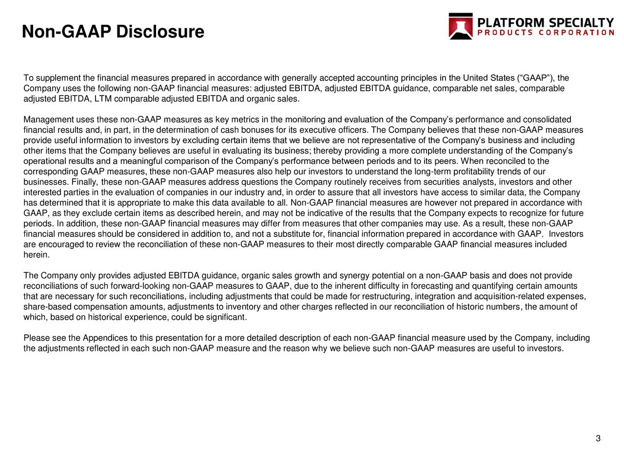 To supplement the financial measures prepared in accordance with generally accepted accounting principles in the United States (GAAP), the Company uses the following non-GAAP financial measures: adjusted EBITDA, adjusted EBITDA guidance, comparable net sales, comparable adjusted EBITDA, LTM comparable adjusted EBITDA and organic sales. Management uses these non-GAAP measures as key metrics in the monitoring and evaluation of the Companys performance and consolidated financial results and, in part, in the determination of cash bonuses for its executive officers. The Company believes that these non-GAAP measures provide useful information to investors by excluding certain items that we believe are not representative of the Companys business and including other items that the Company believes are useful in evaluating its business; thereby providing a more complete understanding of the Companys operational results and a meaningful comparison of the Companys performance between periods and to its peers. When reconciled to the corresponding GAAP measures, these non-GAAP measures also help our investors to understand the long-term profitability trends of our businesses. Finally, these non-GAAP measures address questions the Company routinely receives from securities analysts, investors and other interested parties in the evaluation of companies in our industry and, in order to assure that all investors have access to similar data, the Company has determined that it is appropriate to make this data available to all. Non-GAAP financial measures are however not prepared in accordance with GAAP, as they exclude certain items as described herein, and may not be indicative of the results that the Company expects to recognize for future periods. In addition, these non-GAAP financial measures may differ from measures that other companies may use. As a result, these non-GAAP financial measures should be considered in addition to, and not a substitute for, financial information prep
