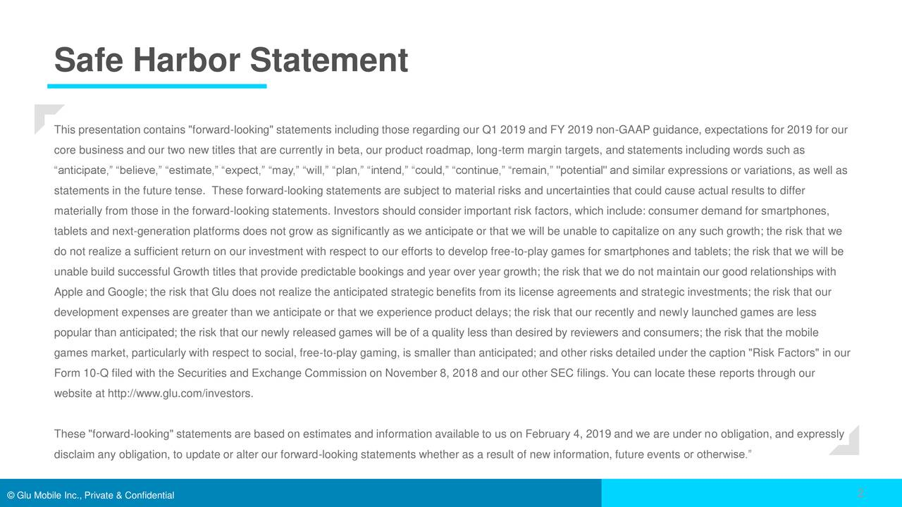 """This presentation contains """"forward-looking"""" statements including those regarding our Q1 2019 and FY 2019 non-GAAP guidance, expectations for 2019 for our core business and our two new titles that are currently in beta, our product roadmap, long-term margin targets, and statements including words such as """"anticipate,"""" """"believe,"""" """"estimate,"""" """"expect,"""" """"may,"""" """"will,"""" """"plan,"""" """"intend,"""" """"could,"""" """"continue,"""" """"remain,"""" """"potential"""" and similar expressions or variations, as well as statements in the future tense. These forward-looking statements are subject to material risks and uncertainties that could cause actual results to differ materially from those in the forward-looking statements. Investors should consider important risk factors, which include: consumer demand for smartphones, tablets and next-generation platforms does not grow as significantly as we anticipate or that we will be unable to capitalize on any such growth; the risk that we do not realize a sufficient return on our investment with respect to our efforts to develop free-to-play games for smartphones and tablets; the risk that we will be unable build successful Growth titles that provide predictable bookings and year over year growth; the risk that we do not maintain our good relationships with Apple and Google; the risk that Glu does not realize the anticipated strategic benefits from its license agreements and strategic investments; the risk that our development expenses are greater than we anticipate or that we experience product delays; the risk that our recently and newly launched games are less popular than anticipated; the risk that our newly released games will be of a quality less than desired by reviewers and consumers; the risk that the mobile games market, particularly with respect to social, free-to-play gaming, is smaller than anticipated; and other risks detailed under the caption """"Risk Factors"""" in our Form 10-Q filed with the Securities and Exchange Commission on November 8, 2018 and our """