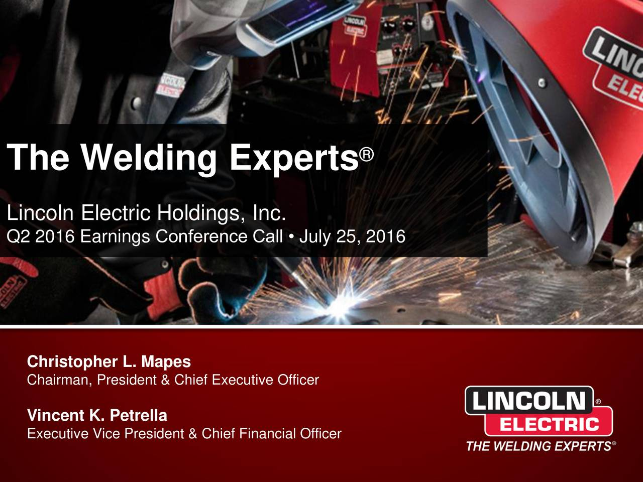 The Welding Experts Lincoln Electric Holdings, Inc. Q2 2016 Earnings Conference Call  July 25, 2016 Christopher L. Mapes Chairman, President & Chief Executive Officer Vincent K. Petrella Executive Vice President & Chief Financial Officer