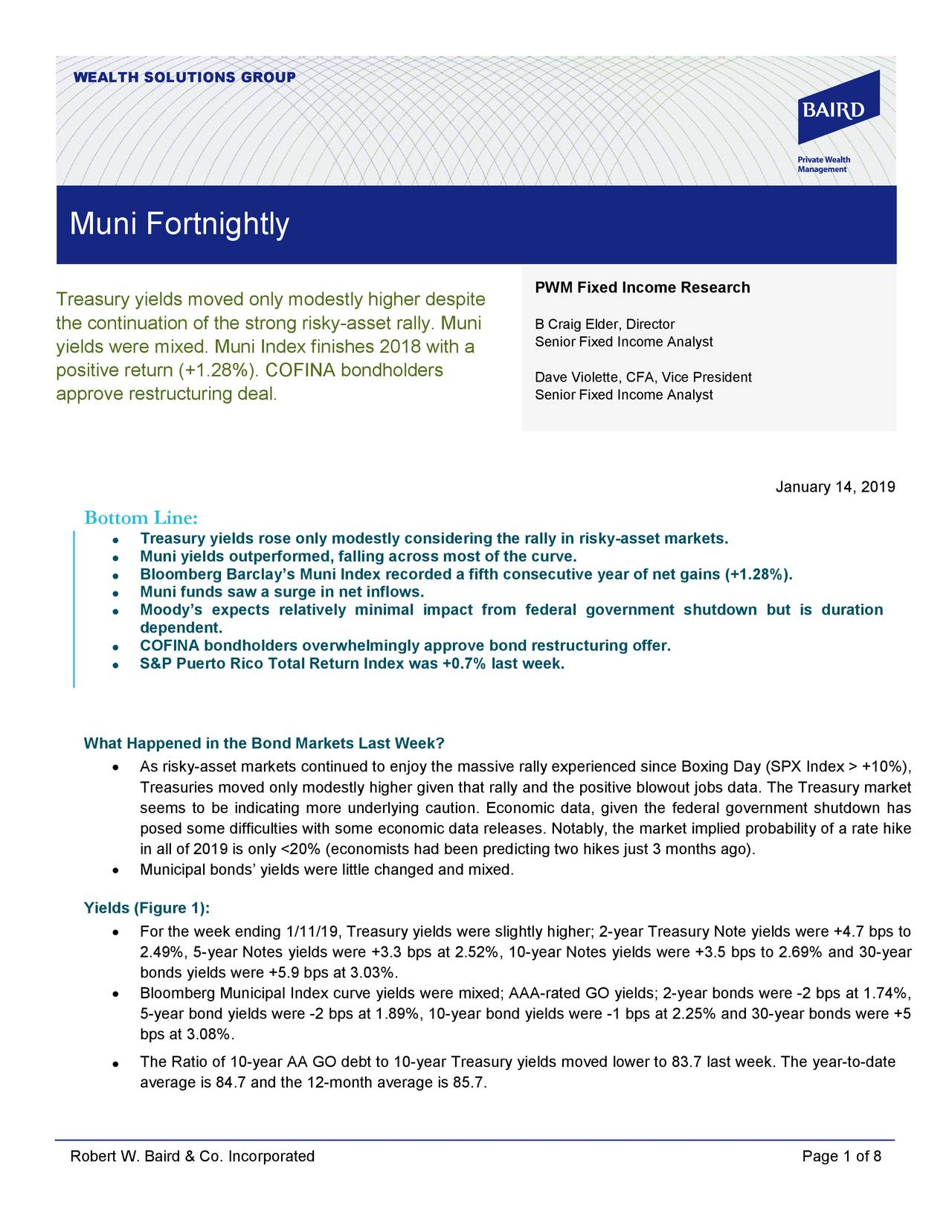 Muni Fortnightly PWM Fixed Income Research Treasury yields moved only modestly higher despite the continuation of the strong risky-asset rally. Muni David N. Violette, CFA, Vice President Senior Fixed Income Analyst yields were mixed. Muni Index finishes 2018 with a Senior Fixed Income Analyst positive return (+1.28%). COFINA bondholders Dave Violette, CFA, Vice President approve restructuring deal. Senior Fixed Income Analyst January 14, 2019 Bottom Line: • Treasury yields rose only modestly considering the rally in risky-asset markets. • Muni yields outperformed, falling across most of the curve. • Bloomberg Barclay's Muni Index recorded a fifth consecutive year of net gains (+1.28%). • Muni funds saw a surge in net inflows. Moody's expects relatively minimal impact from federal government shutdown but is duration • dependent. • COFINA bondholders overwhelmingly approve bond restructuring offer. • S&P Puerto Rico Total Return Index was +0.7% last week. What Happened in the Bond Markets Last Week? • As risky-asset markets continued to enjoy the massive rally experienced since Boxing Day (SPX Index >+10%), Treasuries moved only modestly higher given that rally and the positive blowout jobs data. The Treasury market seems to be indicating more underlying caution. Economic data, given the federal government shutdown has posed some difficulties with some economic data releases. Notably, the market implied probability of a rate hike in all of 2019 is only <20% (economists had been predicting two hikes just 3 months ago). • Municipal bonds' yields were little changed and mixed. Yields (Figure 1): • For the week ending 1/11/19, Treasury yields were slightly higher; 2-year Treasury Note yields were +4.7 bps to 2.49%, 5-year Notes yields were +3.3 bps at 2.52%, 10- year Notes yields were +3.5 bps to 2.69% and 30- year bonds yields were +5.9 bps at 3.03%. • Bloomberg Municipal Index curve yields were mixed; AAA-rated GO yields; 2-year bonds were -2 bps at 1.74%, 5-year bond yields were -2 bps at 1.89%, 10-year bond yields were -1 bps at 2.25% and 30-year bonds were +5 bps at 3.08%. • The Ratio of 10-year AA GO debt to 10-year Treasury yields moved lower to 83.7 last week. The year-to-date average is 84.7 and the 12-month average is 85.7. Robert W. Baird & Co. Incorporated Page 1 of 8