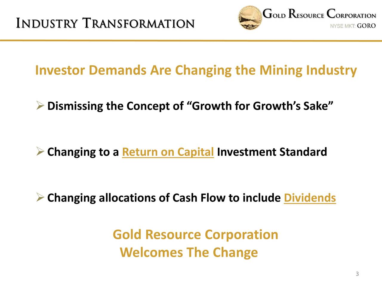 Investor Demands Are Changing the Mining Industry Dismissing the Concept of Growth for Growths Sake Changing to a Return on Capital Investment Standard Changing allocations of Cash Flow to include Dividends Gold Resource Corporation Welcomes The Change 3